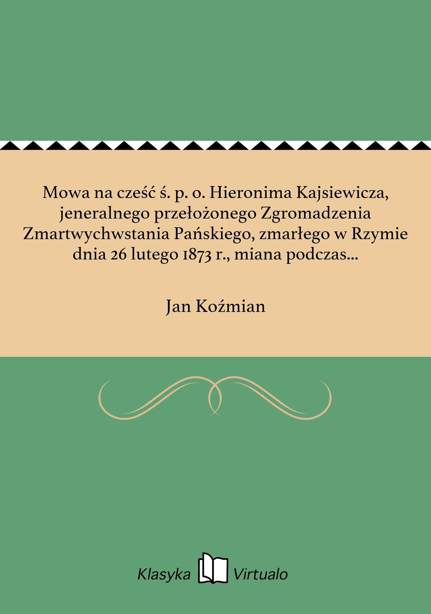 Mowa na cześć ś. p. o. Hieronima Kajsiewicza, jeneralnego przełożonego Zgromadzenia Zmartwychwstania Pańskiego, zmarłego w Rzymie dnia 26 lutego 1873 r., miana podczas nabożeństwa żałobnego w kościele św. Marcina w Poznaniu w dniu 15 marca 18 - Ebook (Książka EPUB) do pobrania w formacie EPUB