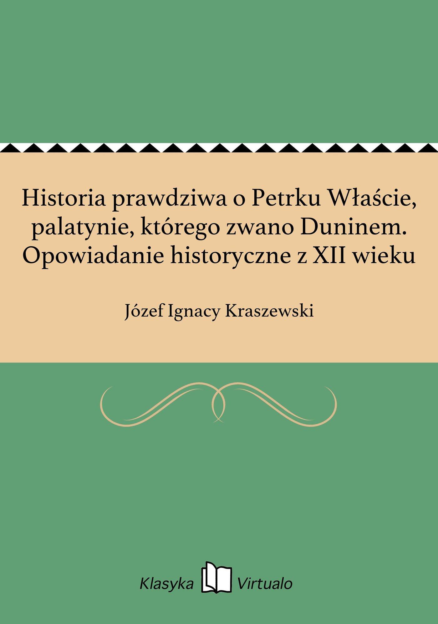 Historia prawdziwa o Petrku Właście, palatynie, którego zwano Duninem. Opowiadanie historyczne z XII wieku - Ebook (Książka EPUB) do pobrania w formacie EPUB