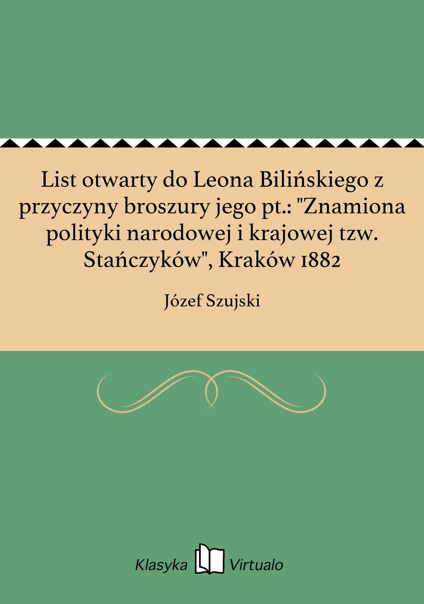 """List otwarty do Leona Bilińskiego z przyczyny broszury jego pt.: """"Znamiona polityki narodowej i krajowej tzw. Stańczyków"""", Kraków 1882 - Ebook (Książka EPUB) do pobrania w formacie EPUB"""