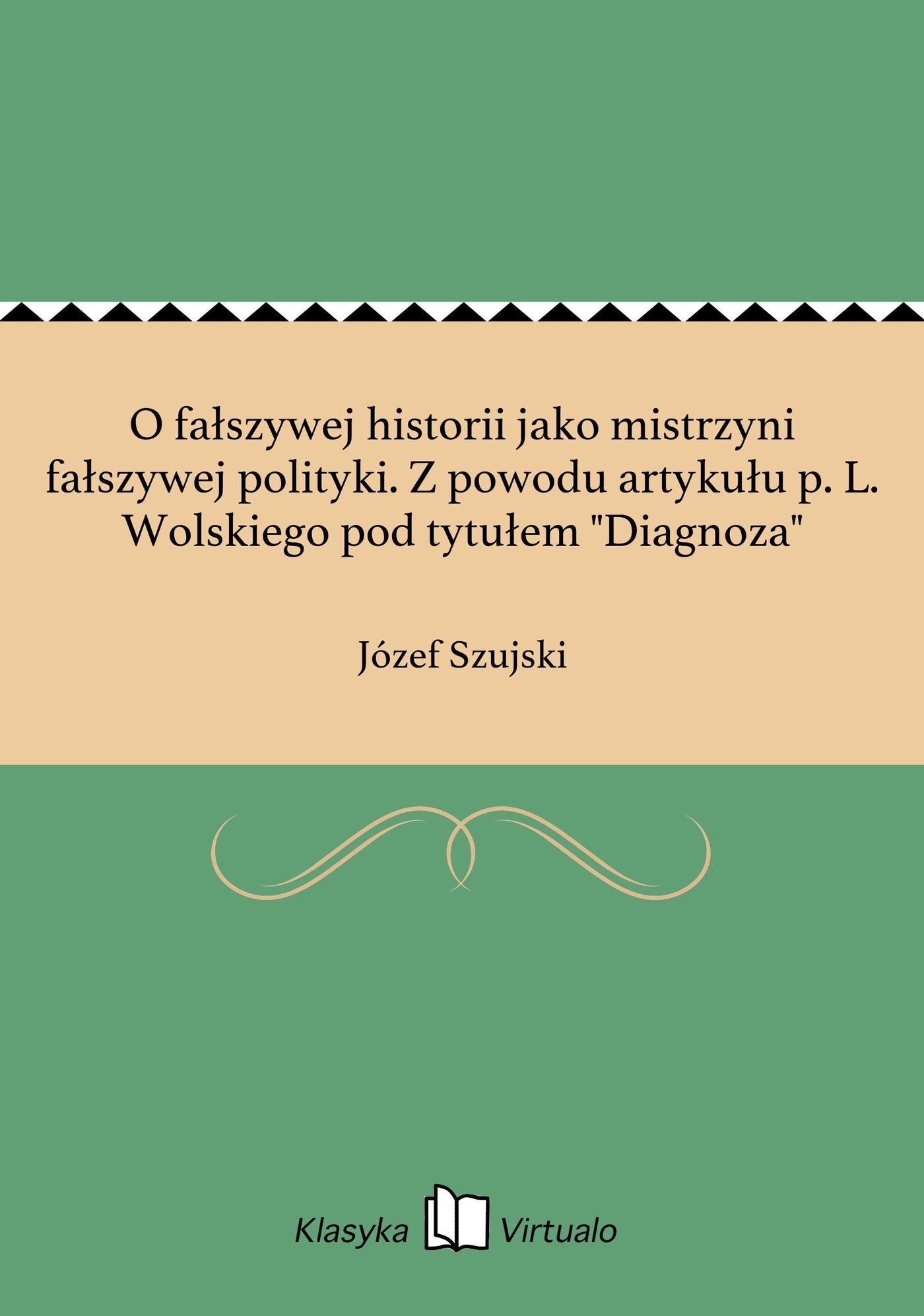 """O fałszywej historii jako mistrzyni fałszywej polityki. Z powodu artykułu p. L. Wolskiego pod tytułem """"Diagnoza"""" - Ebook (Książka EPUB) do pobrania w formacie EPUB"""