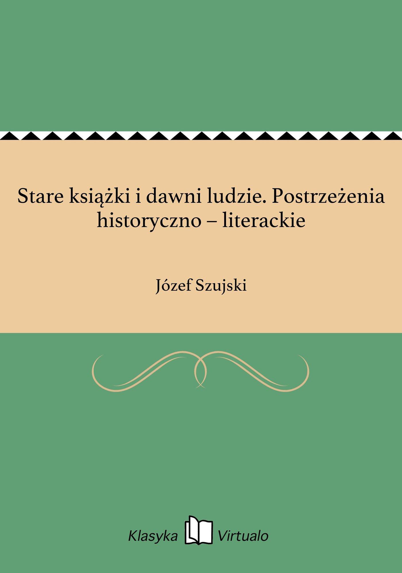 Stare książki i dawni ludzie. Postrzeżenia historyczno – literackie - Ebook (Książka EPUB) do pobrania w formacie EPUB