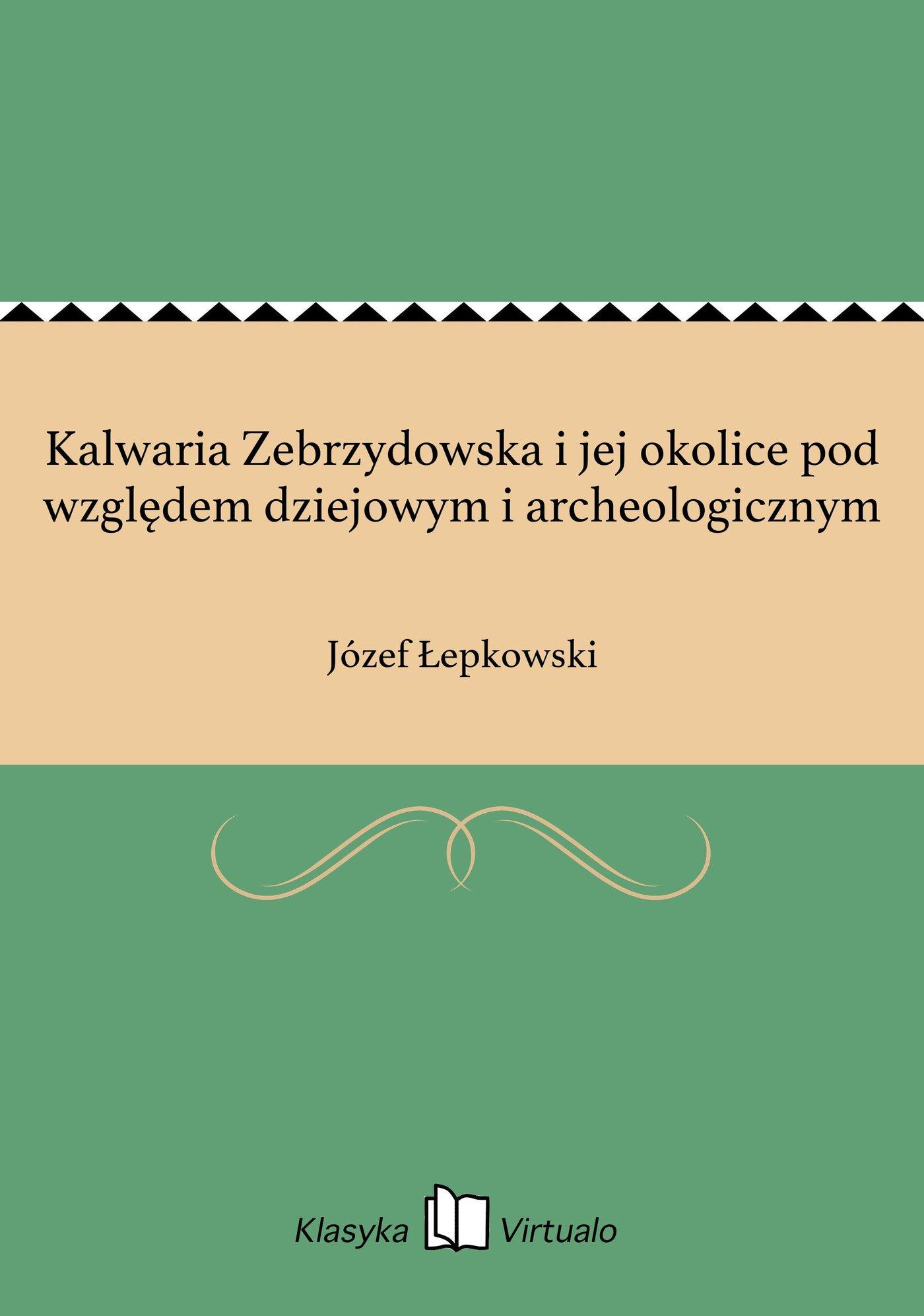 Kalwaria Zebrzydowska i jej okolice pod względem dziejowym i archeologicznym - Ebook (Książka EPUB) do pobrania w formacie EPUB