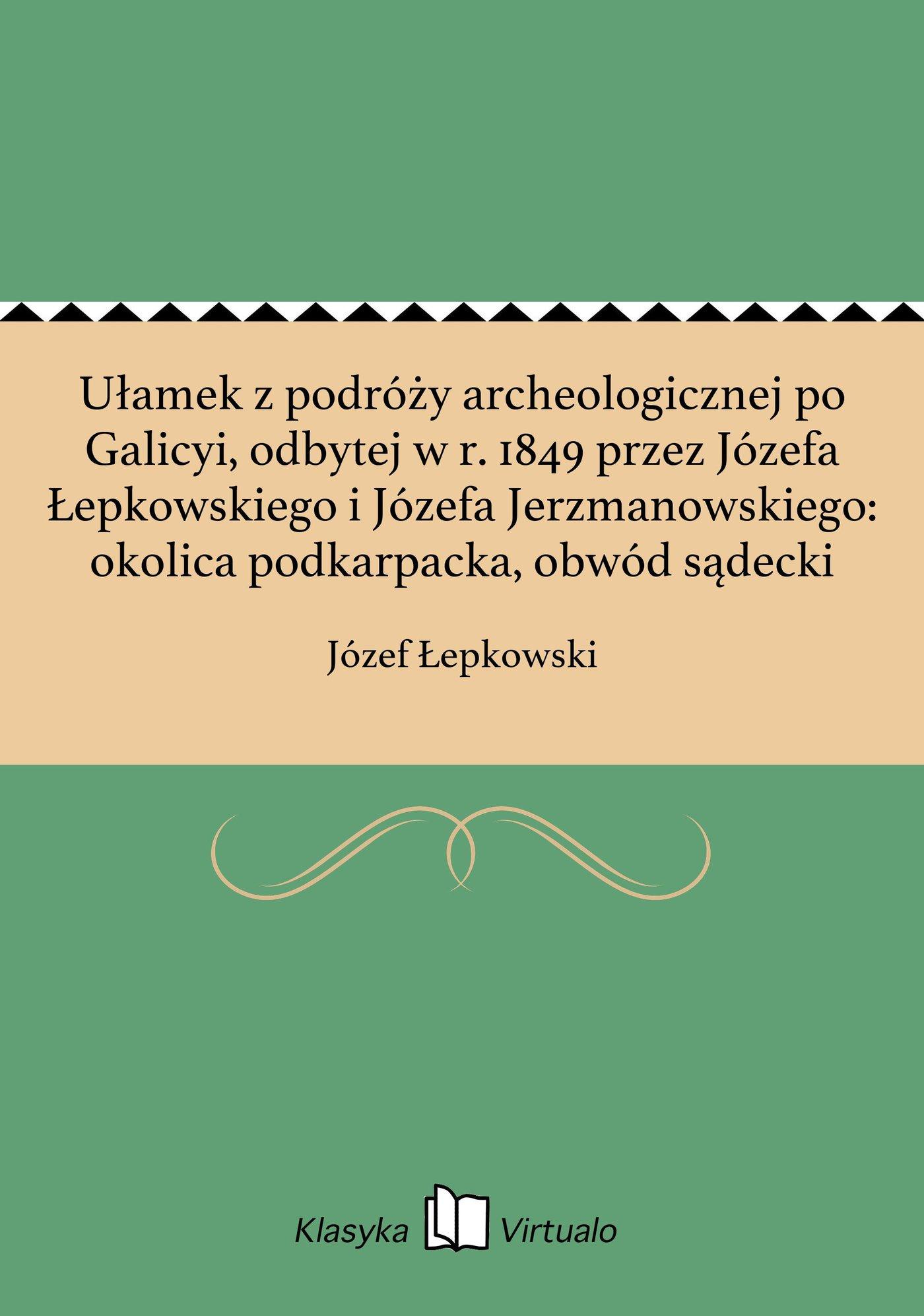 Ułamek z podróży archeologicznej po Galicyi, odbytej w r. 1849 przez Józefa Łepkowskiego i Józefa Jerzmanowskiego: okolica podkarpacka, obwód sądecki - Ebook (Książka EPUB) do pobrania w formacie EPUB