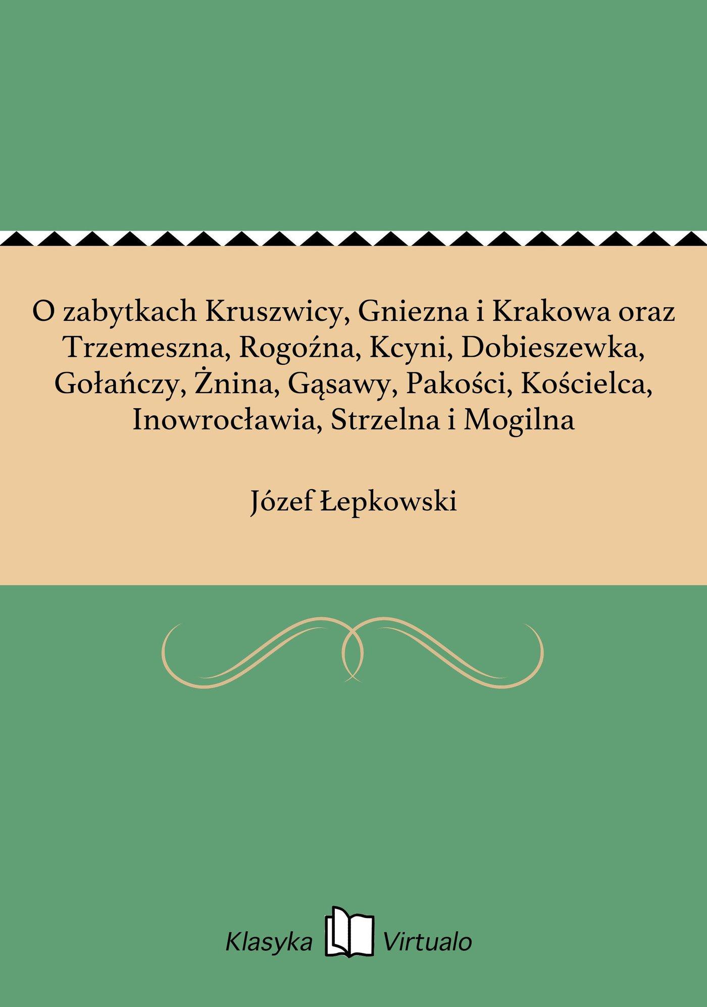 O zabytkach Kruszwicy, Gniezna i Krakowa oraz Trzemeszna, Rogoźna, Kcyni, Dobieszewka, Gołańczy, Żnina, Gąsawy, Pakości, Kościelca, Inowrocławia, Strzelna i Mogilna - Ebook (Książka EPUB) do pobrania w formacie EPUB