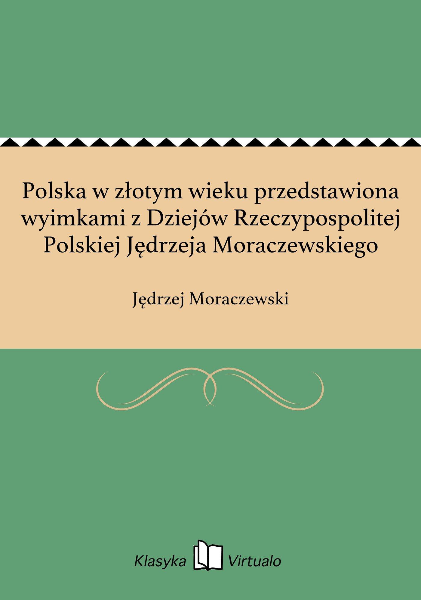 Polska w złotym wieku przedstawiona wyimkami z Dziejów Rzeczypospolitej Polskiej Jędrzeja Moraczewskiego - Ebook (Książka EPUB) do pobrania w formacie EPUB