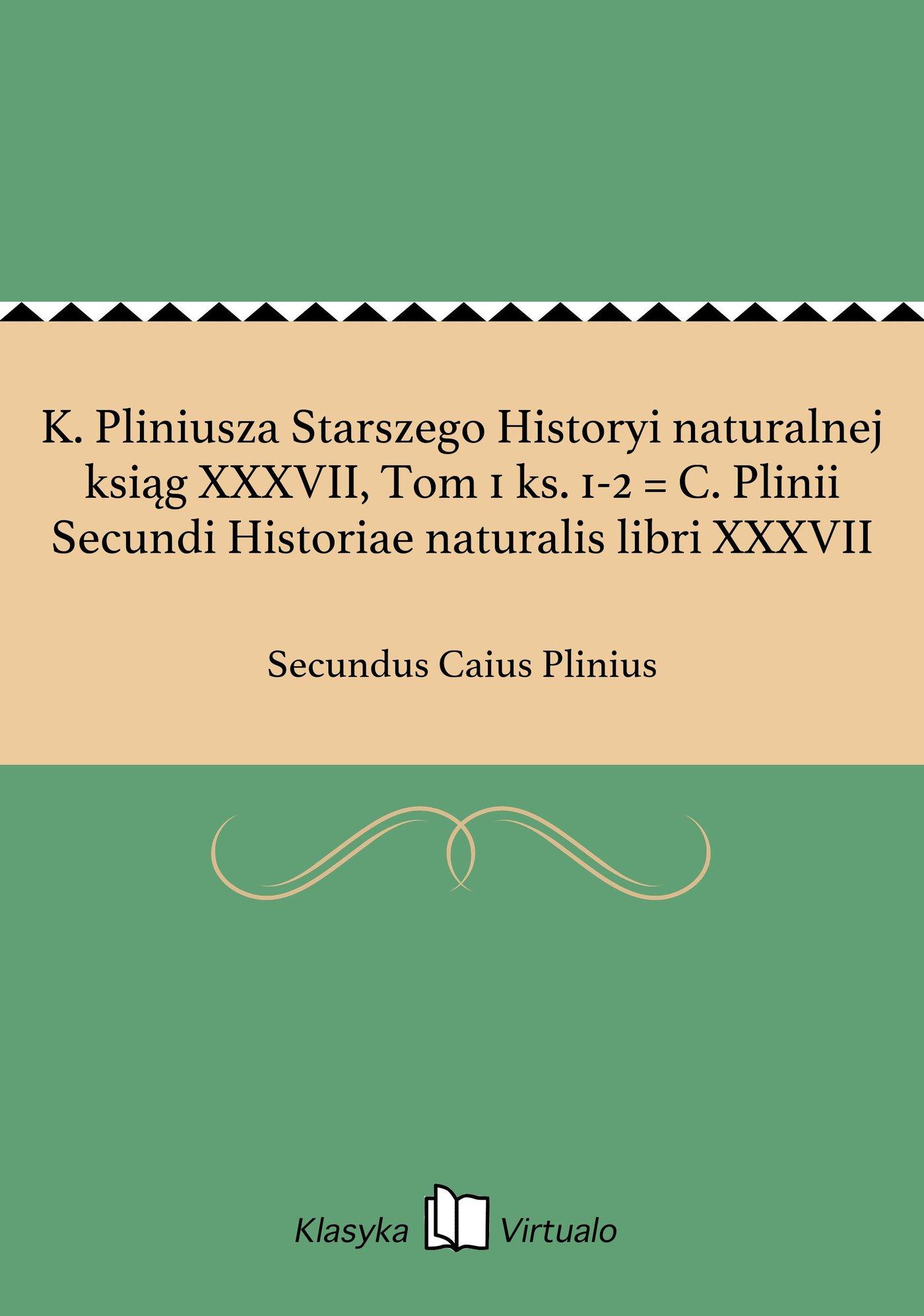 K. Pliniusza Starszego Historyi naturalnej ksiąg XXXVII, Tom 1 ks. 1-2 = C. Plinii Secundi Historiae naturalis libri XXXVII - Ebook (Książka EPUB) do pobrania w formacie EPUB