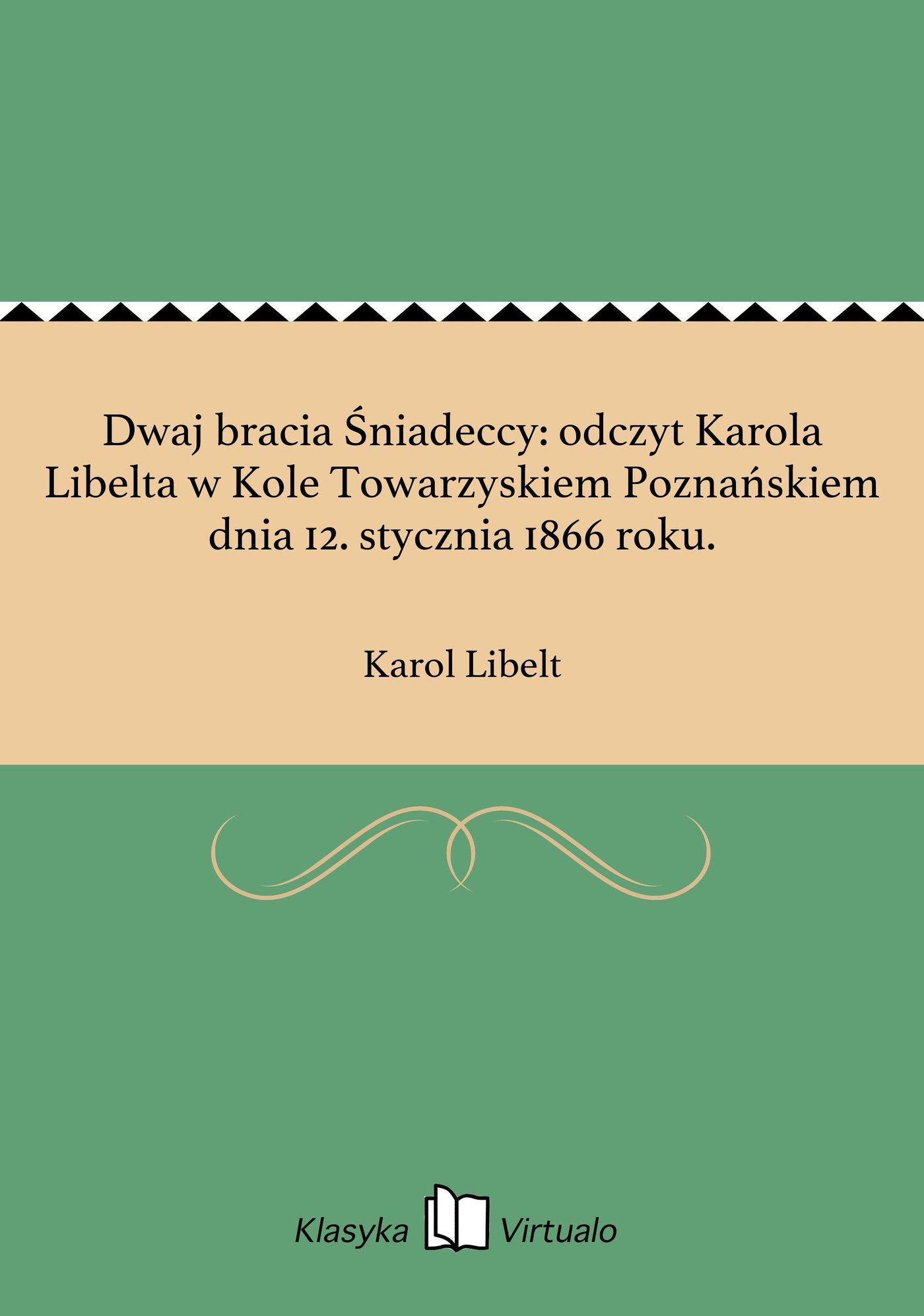 Dwaj bracia Śniadeccy: odczyt Karola Libelta w Kole Towarzyskiem Poznańskiem dnia 12. stycznia 1866 roku. - Ebook (Książka EPUB) do pobrania w formacie EPUB