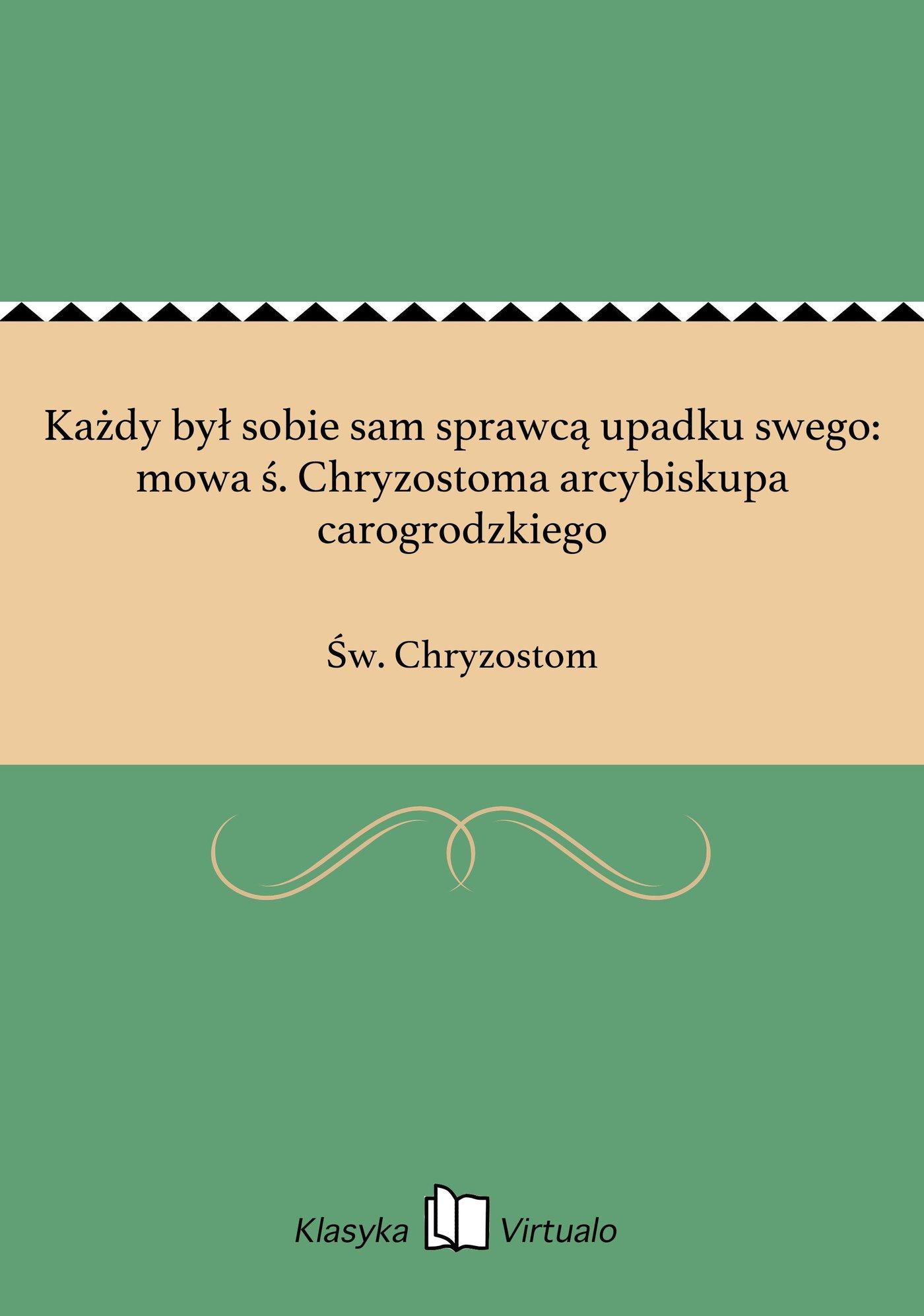 Każdy był sobie sam sprawcą upadku swego: mowa ś. Chryzostoma arcybiskupa carogrodzkiego - Ebook (Książka EPUB) do pobrania w formacie EPUB