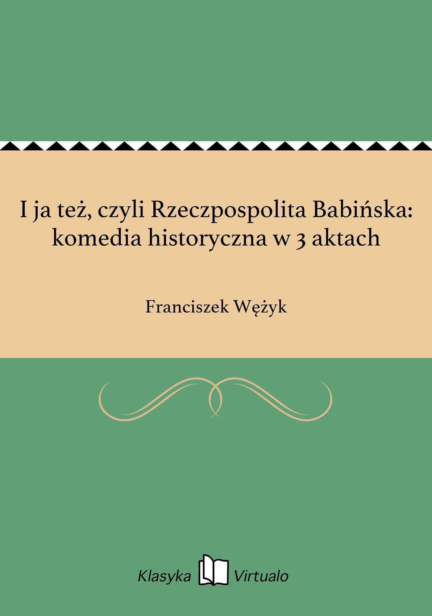 I ja też, czyli Rzeczpospolita Babińska: komedia historyczna w 3 aktach - Ebook (Książka EPUB) do pobrania w formacie EPUB