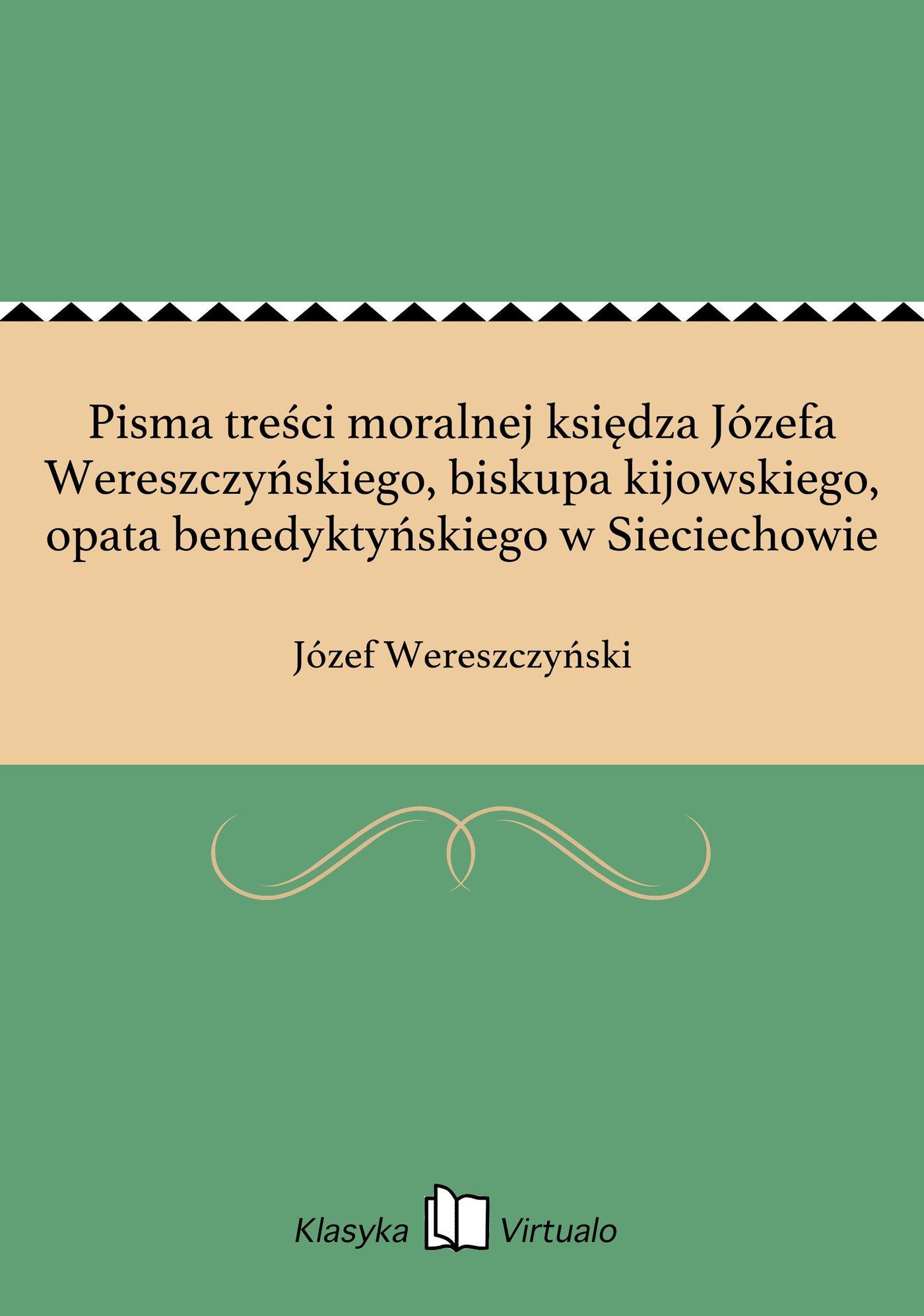 Pisma treści moralnej księdza Józefa Wereszczyńskiego, biskupa kijowskiego, opata benedyktyńskiego w Sieciechowie - Ebook (Książka EPUB) do pobrania w formacie EPUB