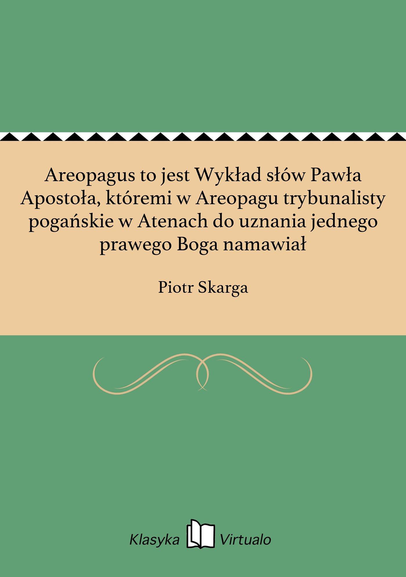 Areopagus to jest Wykład słów Pawła Apostoła, któremi w Areopagu trybunalisty pogańskie w Atenach do uznania jednego prawego Boga namawiał - Ebook (Książka EPUB) do pobrania w formacie EPUB