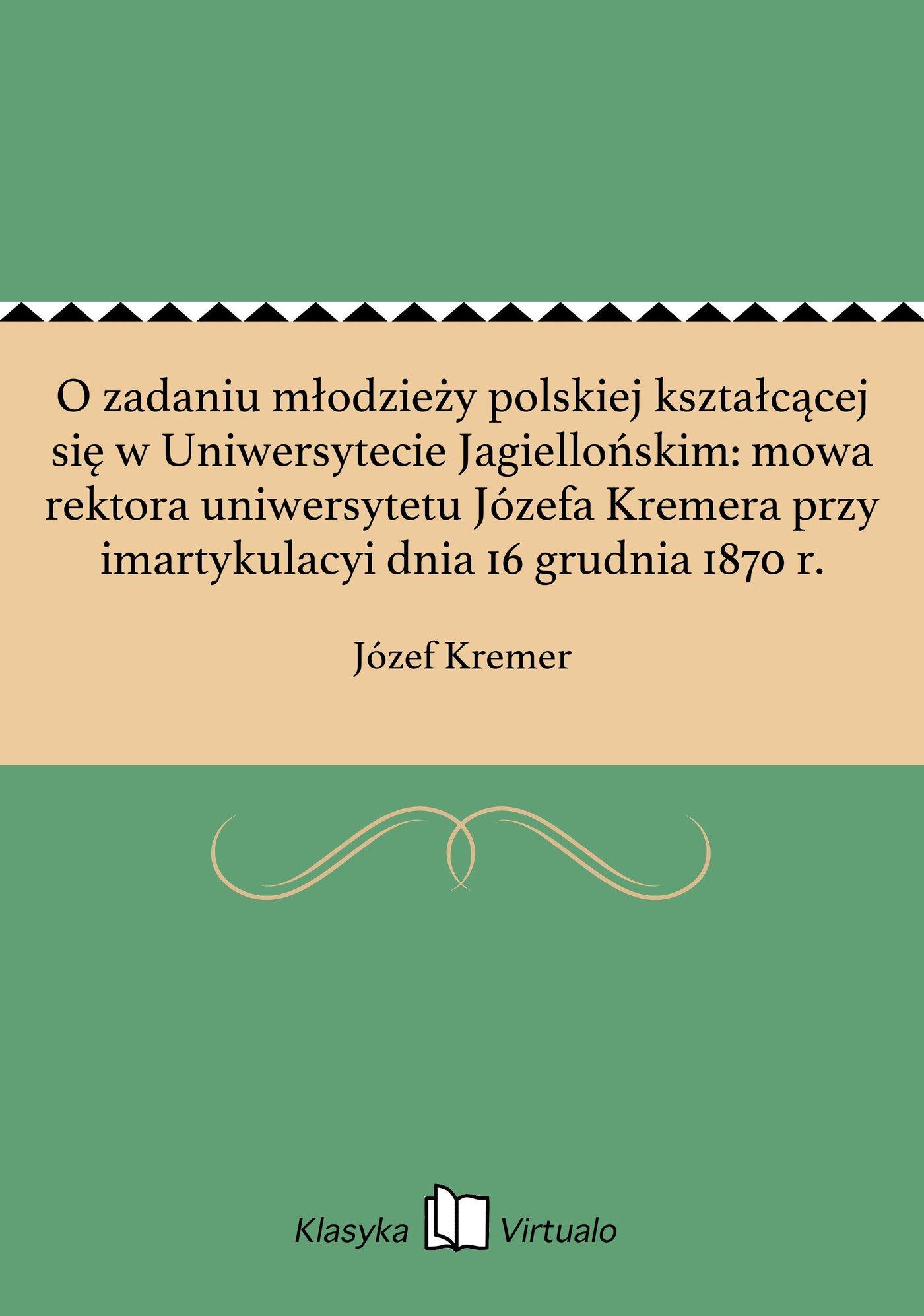 O zadaniu młodzieży polskiej kształcącej się w Uniwersytecie Jagiellońskim: mowa rektora uniwersytetu Józefa Kremera przy imartykulacyi dnia 16 grudnia 1870 r. - Ebook (Książka EPUB) do pobrania w formacie EPUB
