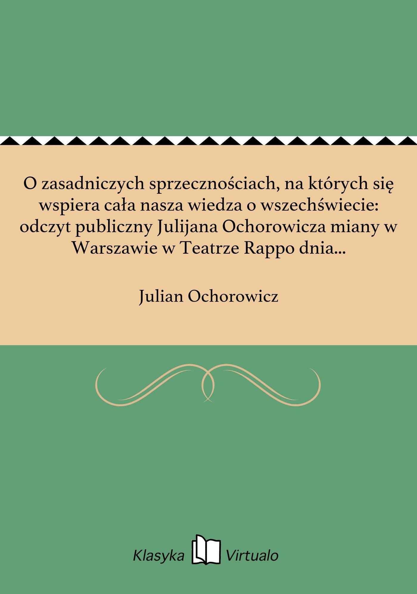 O zasadniczych sprzecznościach, na których się wspiera cała nasza wiedza o wszechświecie: odczyt publiczny Julijana Ochorowicza miany w Warszawie w Teatrze Rappo dnia 29 października 1873. - Ebook (Książka EPUB) do pobrania w formacie EPUB
