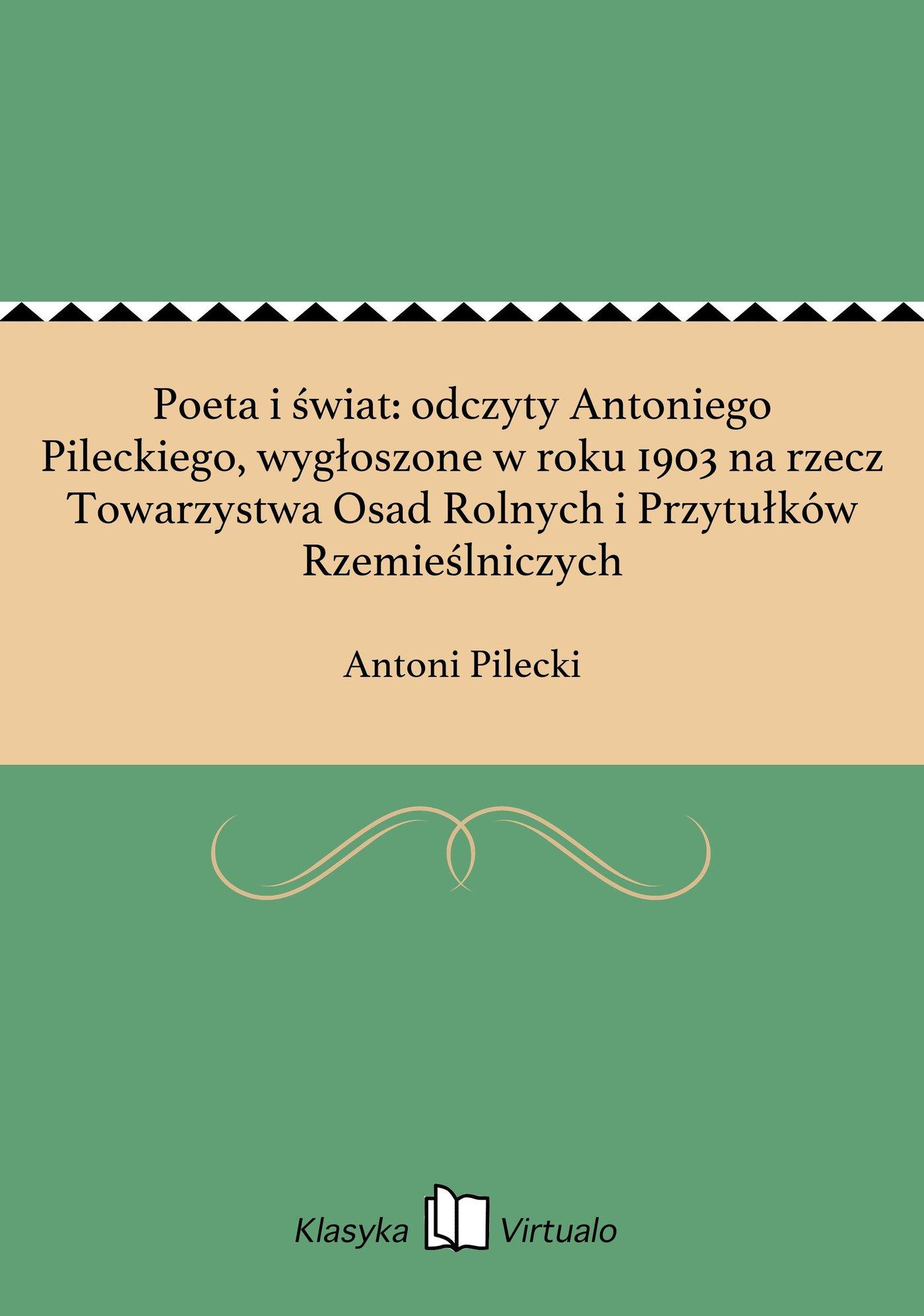 Poeta i świat: odczyty Antoniego Pileckiego, wygłoszone w roku 1903 na rzecz Towarzystwa Osad Rolnych i Przytułków Rzemieślniczych - Ebook (Książka EPUB) do pobrania w formacie EPUB