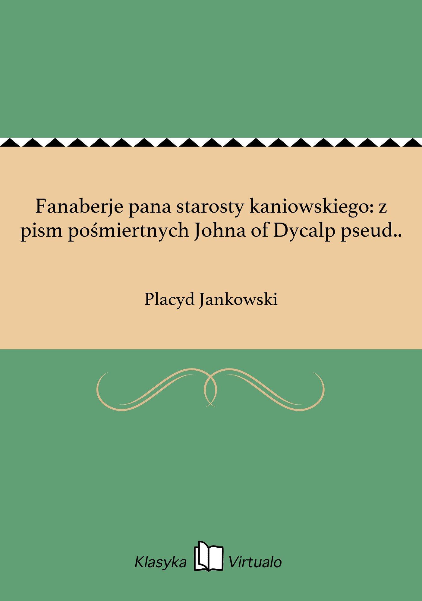 Fanaberje pana starosty kaniowskiego: z pism pośmiertnych Johna of Dycalp pseud.. - Ebook (Książka EPUB) do pobrania w formacie EPUB