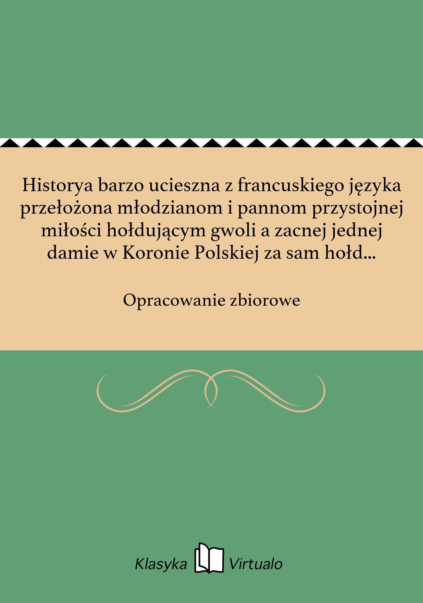 Historya barzo ucieszna z francuskiego języka przełożona młodzianom i pannom przystojnej miłości hołdującym gwoli a zacnej jednej damie w Koronie Polskiej za sam hołd i powinny honor oddana: roku 1665 - Ebook (Książka EPUB) do pobrania w formacie EPUB