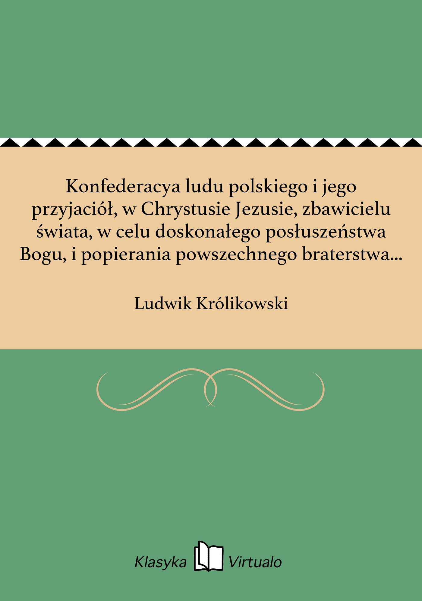 Konfederacya ludu polskiego i jego przyjaciół, w Chrystusie Jezusie, zbawicielu świata, w celu doskonałego posłuszeństwa Bogu, i popierania powszechnego braterstwa między ludźmi i narodami - Ebook (Książka EPUB) do pobrania w formacie EPUB
