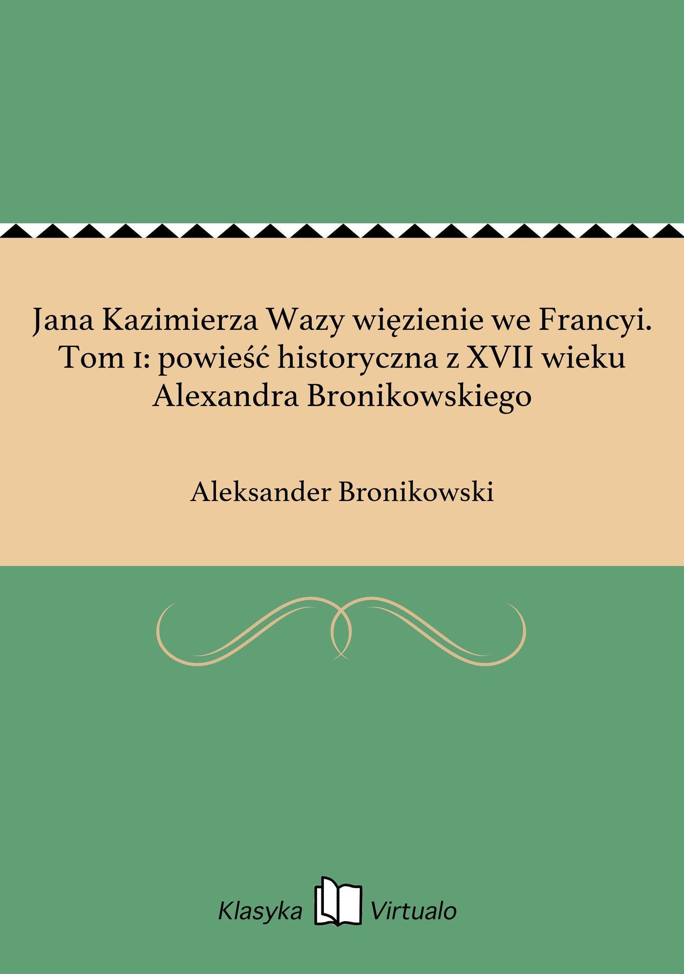 Jana Kazimierza Wazy więzienie we Francyi. Tom 1: powieść historyczna z XVII wieku Alexandra Bronikowskiego - Ebook (Książka EPUB) do pobrania w formacie EPUB