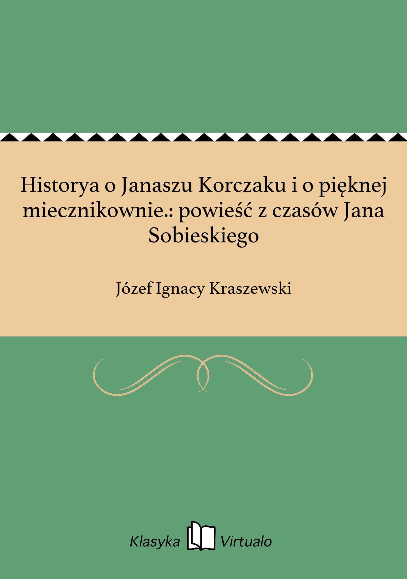 Historya o Janaszu Korczaku i o pięknej miecznikownie.: powieść z czasów Jana Sobieskiego - Ebook (Książka EPUB) do pobrania w formacie EPUB