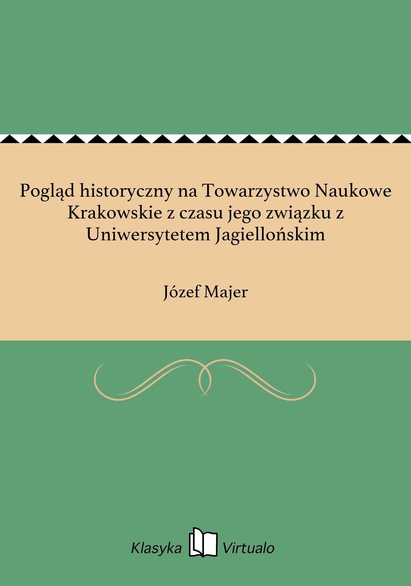 Pogląd historyczny na Towarzystwo Naukowe Krakowskie z czasu jego związku z Uniwersytetem Jagiellońskim - Ebook (Książka EPUB) do pobrania w formacie EPUB