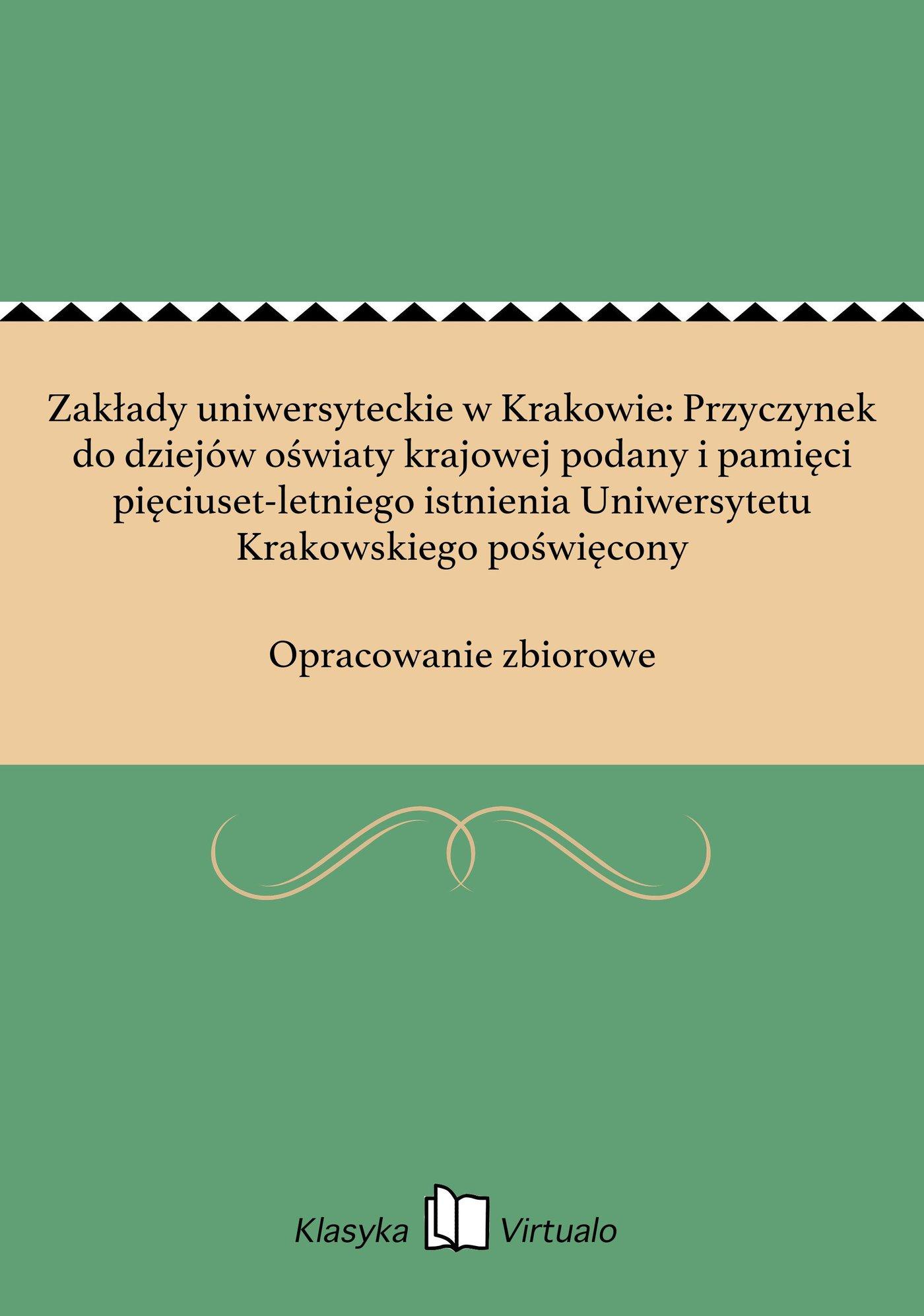 Zakłady uniwersyteckie w Krakowie: Przyczynek do dziejów oświaty krajowej podany i pamięci pięciuset-letniego istnienia Uniwersytetu Krakowskiego poświęcony - Ebook (Książka EPUB) do pobrania w formacie EPUB