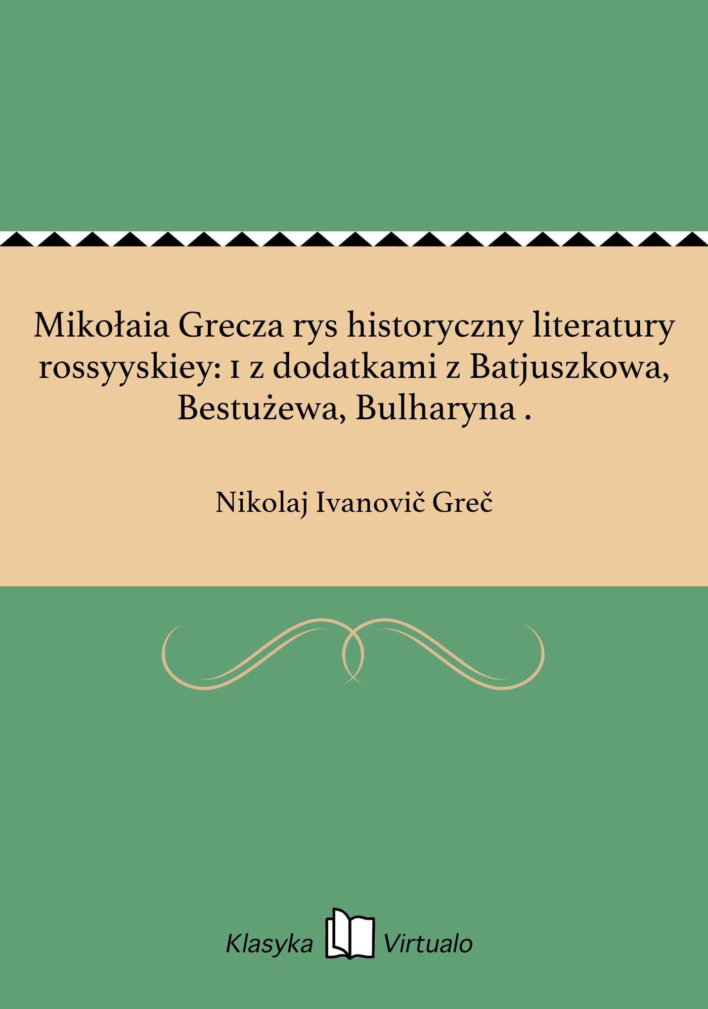 Mikołaia Grecza rys historyczny literatury rossyyskiey: 1 z dodatkami z Batjuszkowa, Bestużewa, Bulharyna . - Ebook (Książka EPUB) do pobrania w formacie EPUB