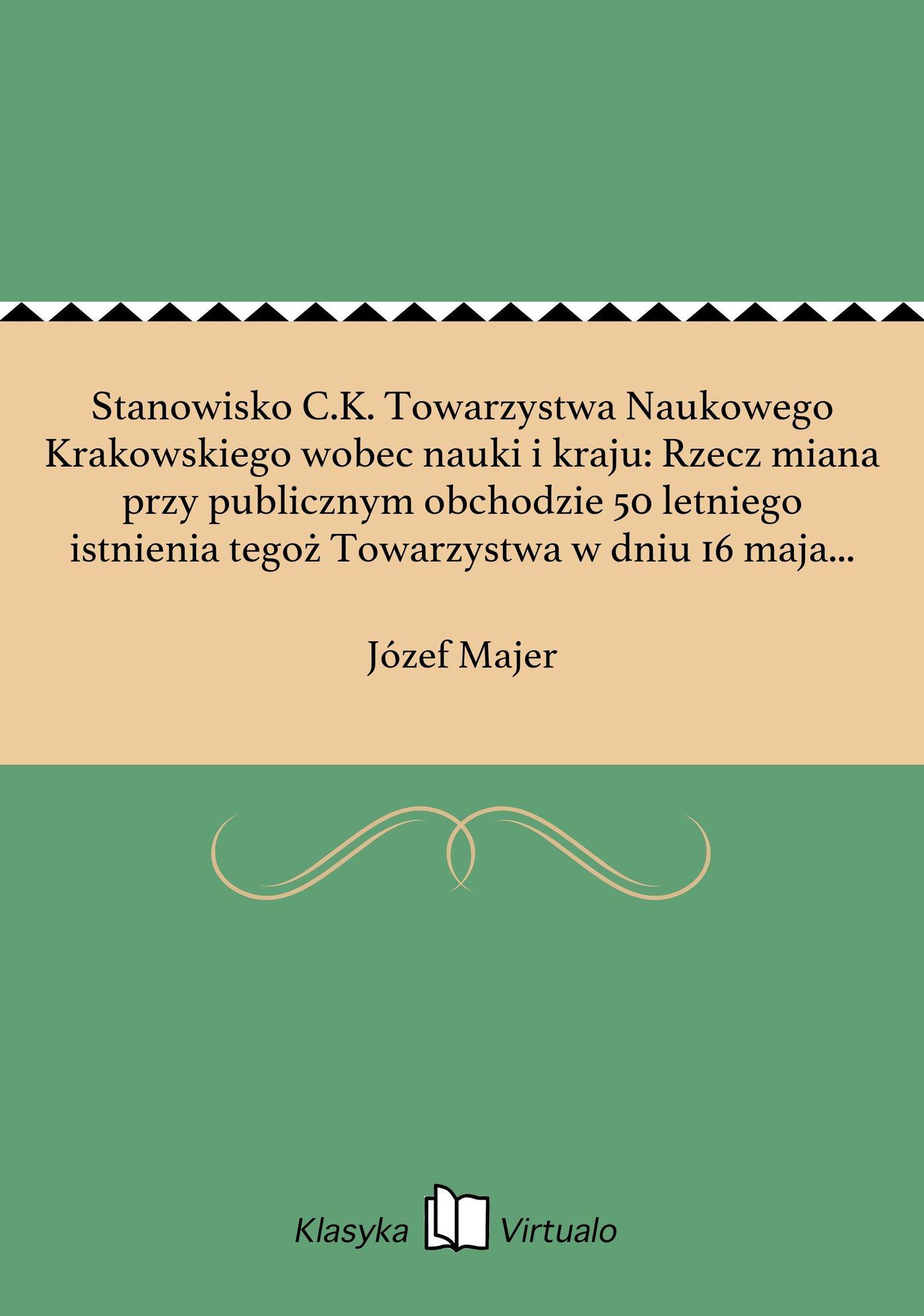Stanowisko C.K. Towarzystwa Naukowego Krakowskiego wobec nauki i kraju: Rzecz miana przy publicznym obchodzie 50 letniego istnienia tegoż Towarzystwa w dniu 16 maja 1868 r. - Ebook (Książka EPUB) do pobrania w formacie EPUB