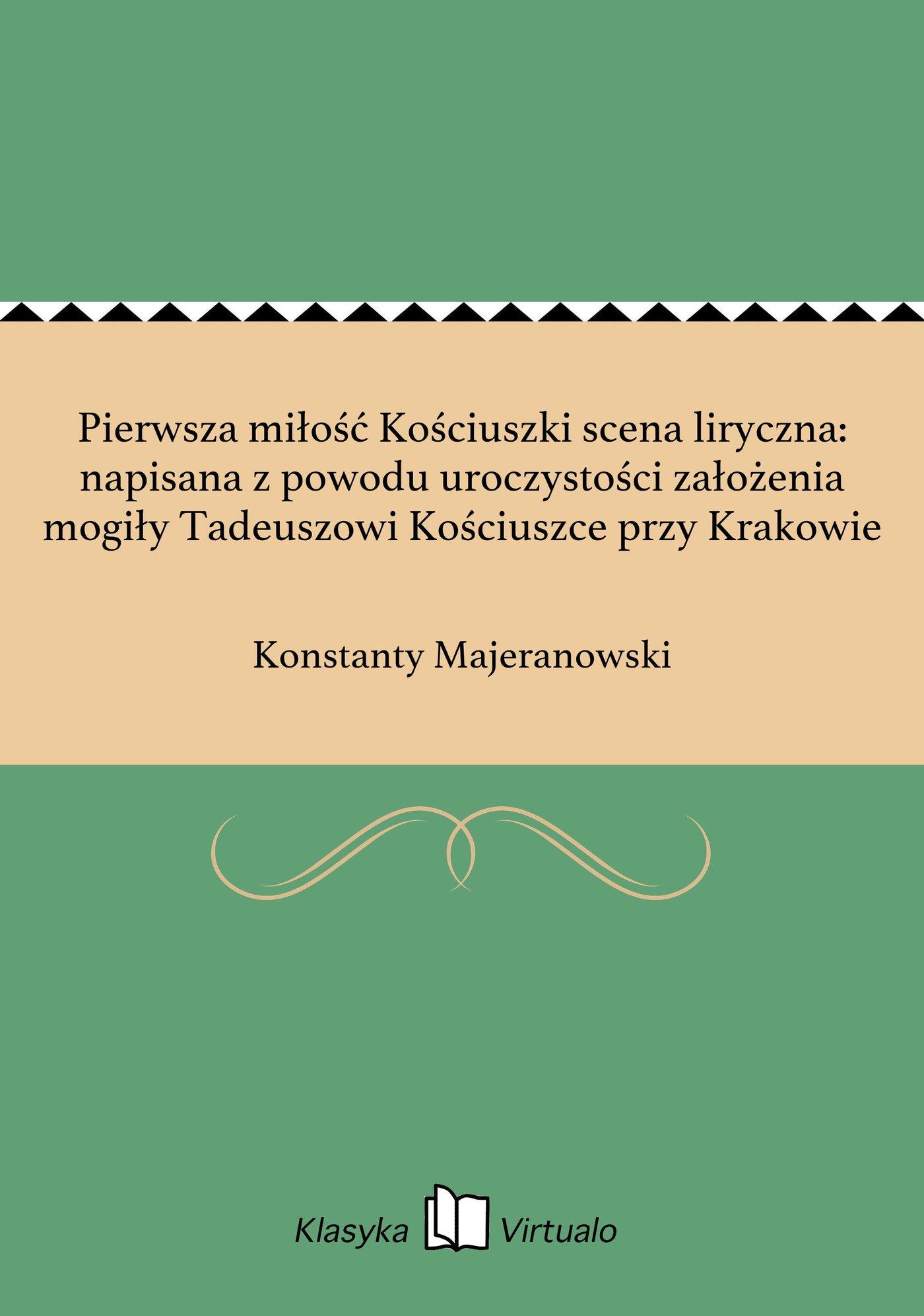 Pierwsza miłość Kościuszki scena liryczna: napisana z powodu uroczystości założenia mogiły Tadeuszowi Kościuszce przy Krakowie - Ebook (Książka EPUB) do pobrania w formacie EPUB