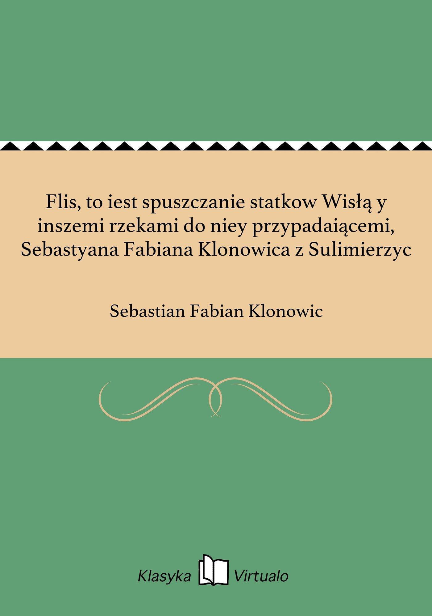 Flis, to iest spuszczanie statkow Wisłą y inszemi rzekami do niey przypadaiącemi, Sebastyana Fabiana Klonowica z Sulimierzyc - Ebook (Książka EPUB) do pobrania w formacie EPUB
