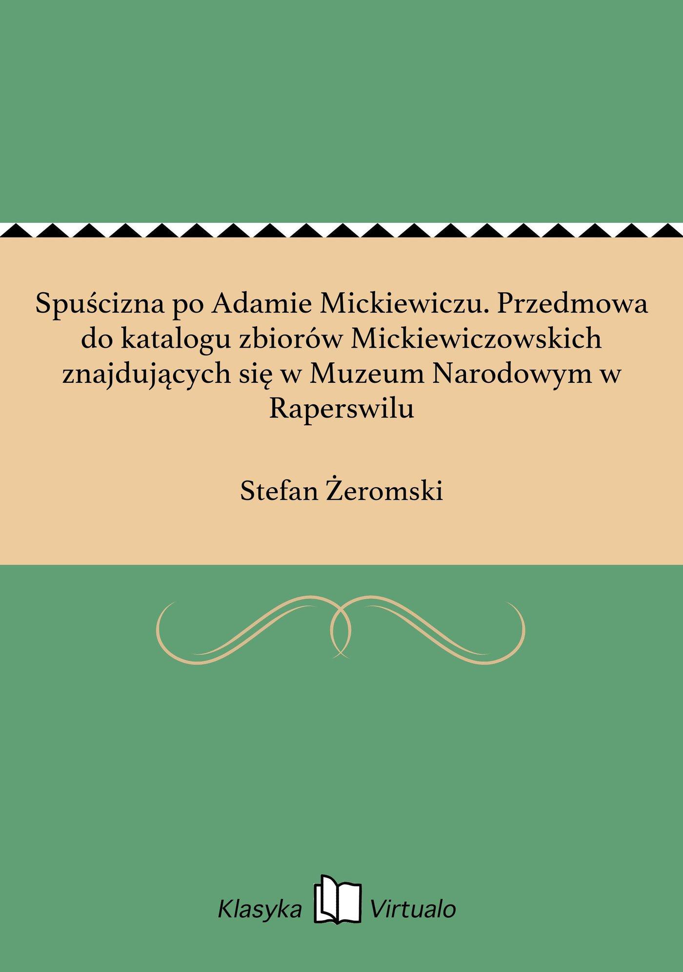 Spuścizna po Adamie Mickiewiczu. Przedmowa do katalogu zbiorów Mickiewiczowskich znajdujących się w Muzeum Narodowym w Raperswilu - Ebook (Książka EPUB) do pobrania w formacie EPUB
