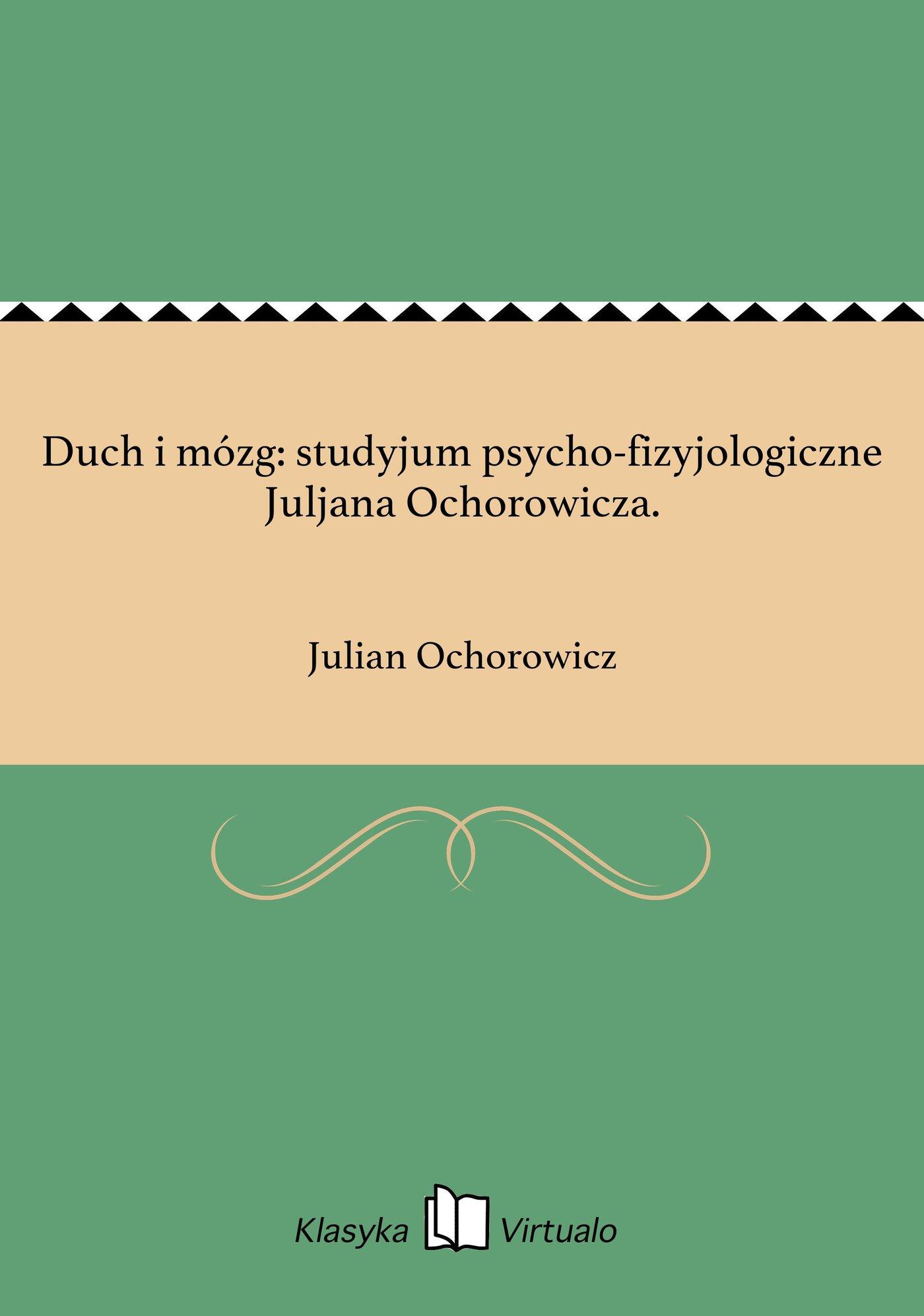 Duch i mózg: studyjum psycho-fizyjologiczne Juljana Ochorowicza. - Ebook (Książka EPUB) do pobrania w formacie EPUB