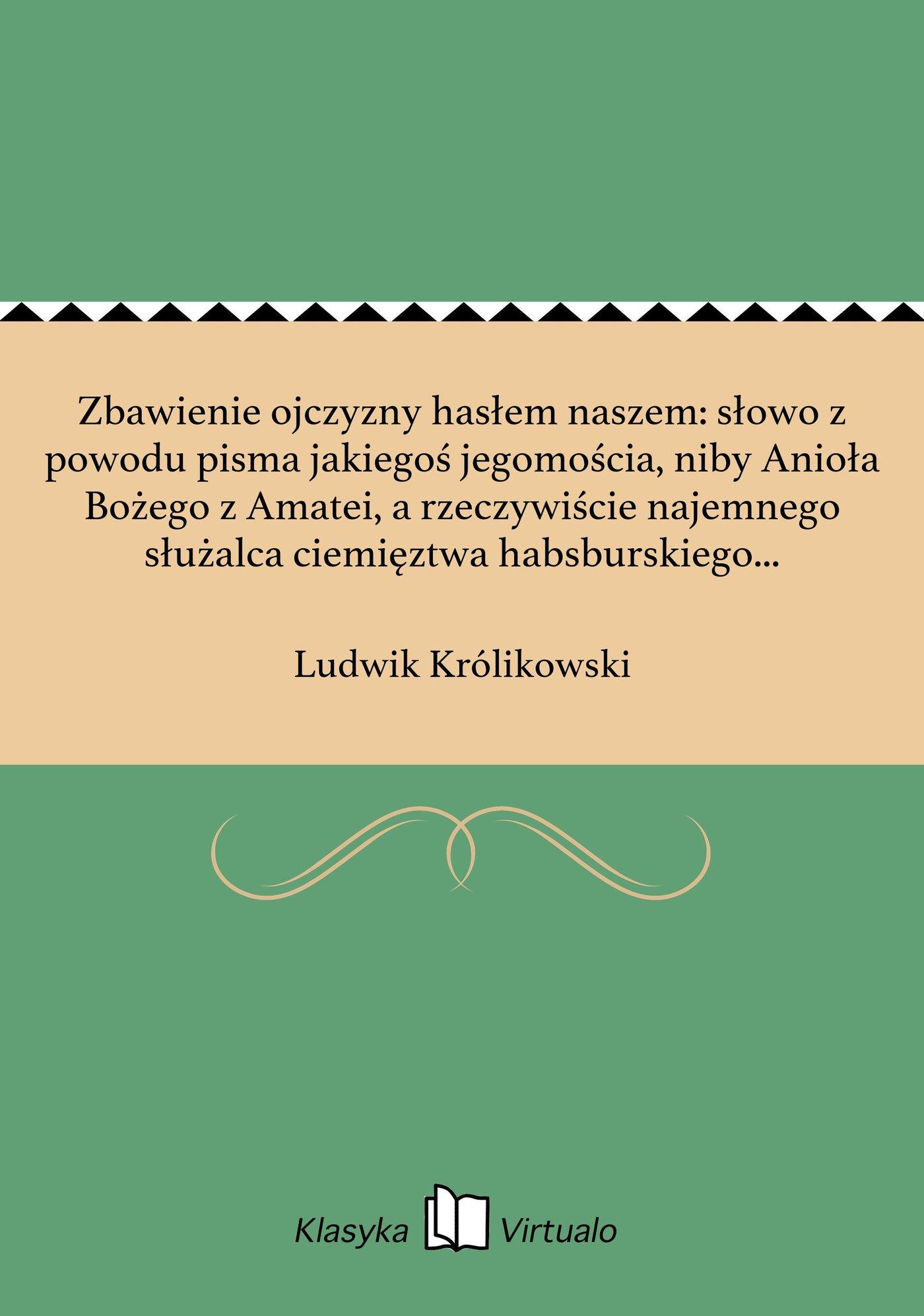 Zbawienie ojczyzny hasłem naszem: słowo z powodu pisma jakiegoś jegomościa, niby Anioła Bożego z Amatei, a rzeczywiście najemnego służalca ciemięztwa habsburskiego w Polsce. - Ebook (Książka EPUB) do pobrania w formacie EPUB