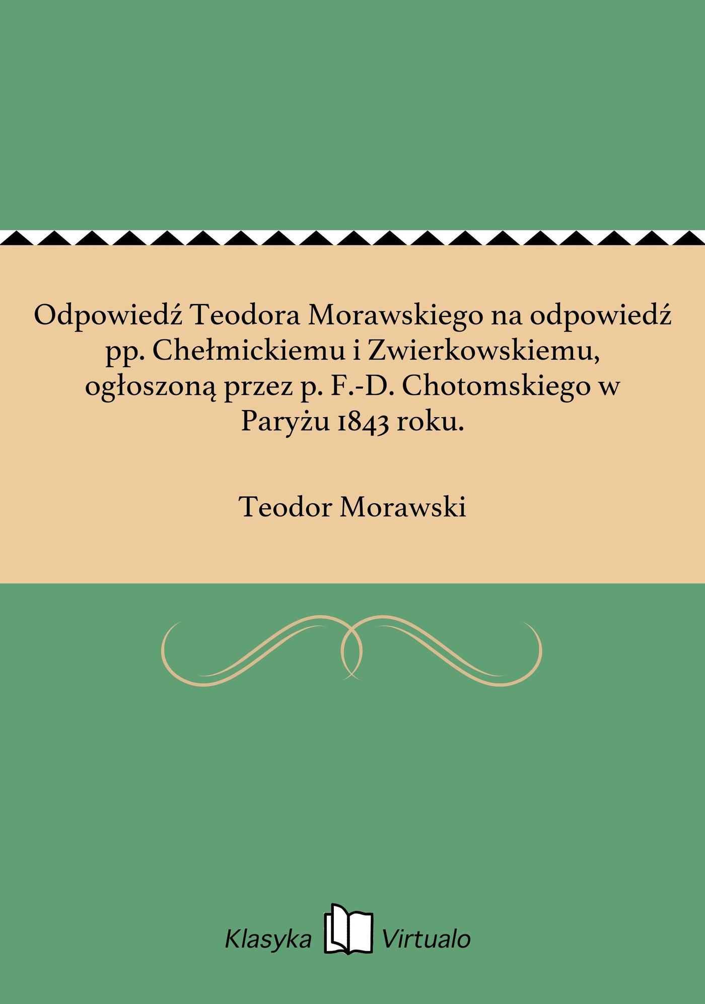 Odpowiedź Teodora Morawskiego na odpowiedź pp. Chełmickiemu i Zwierkowskiemu, ogłoszoną przez p. F.-D. Chotomskiego w Paryżu 1843 roku. - Ebook (Książka EPUB) do pobrania w formacie EPUB