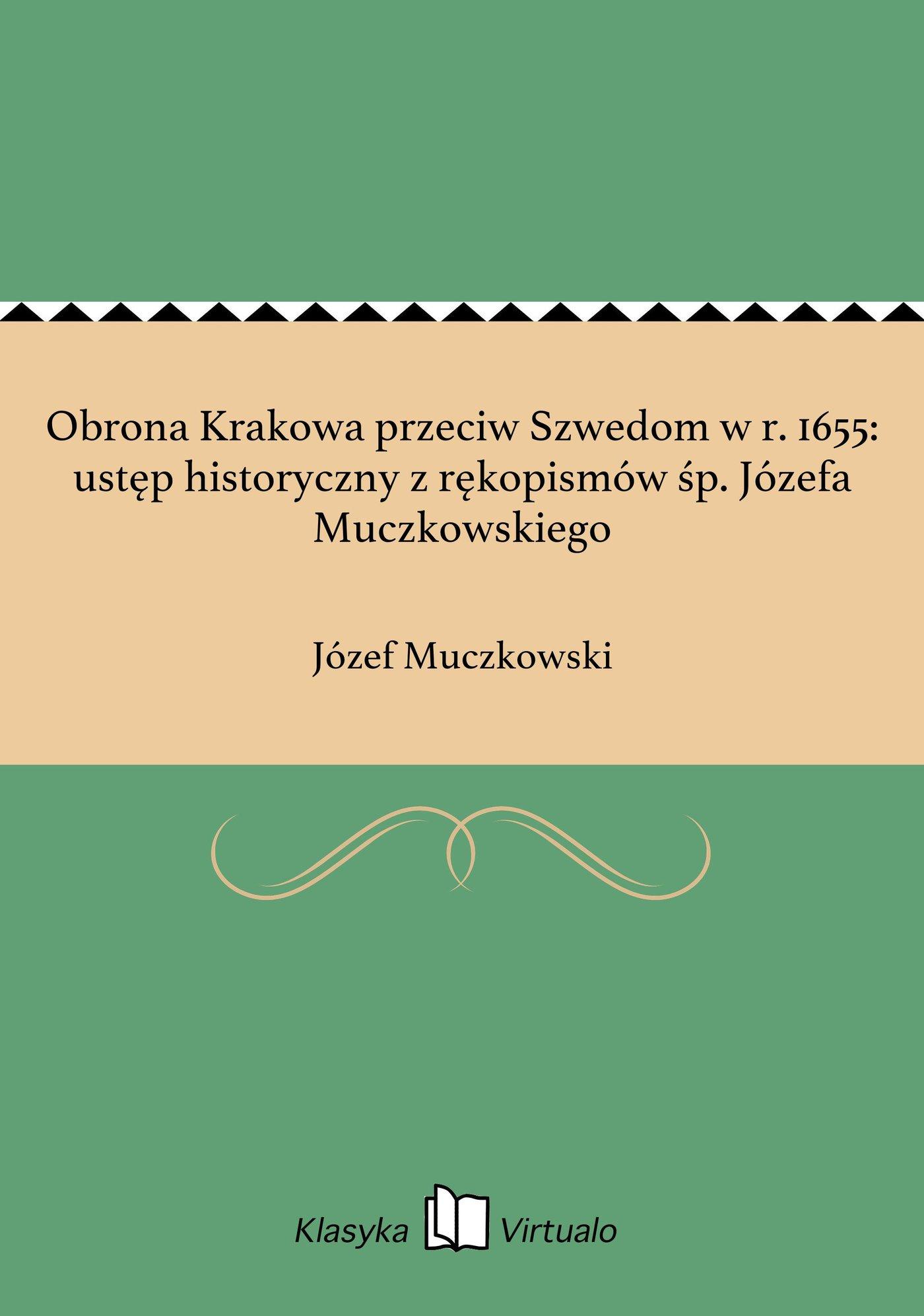 Obrona Krakowa przeciw Szwedom w r. 1655: ustęp historyczny z rękopismów śp. Józefa Muczkowskiego - Ebook (Książka EPUB) do pobrania w formacie EPUB