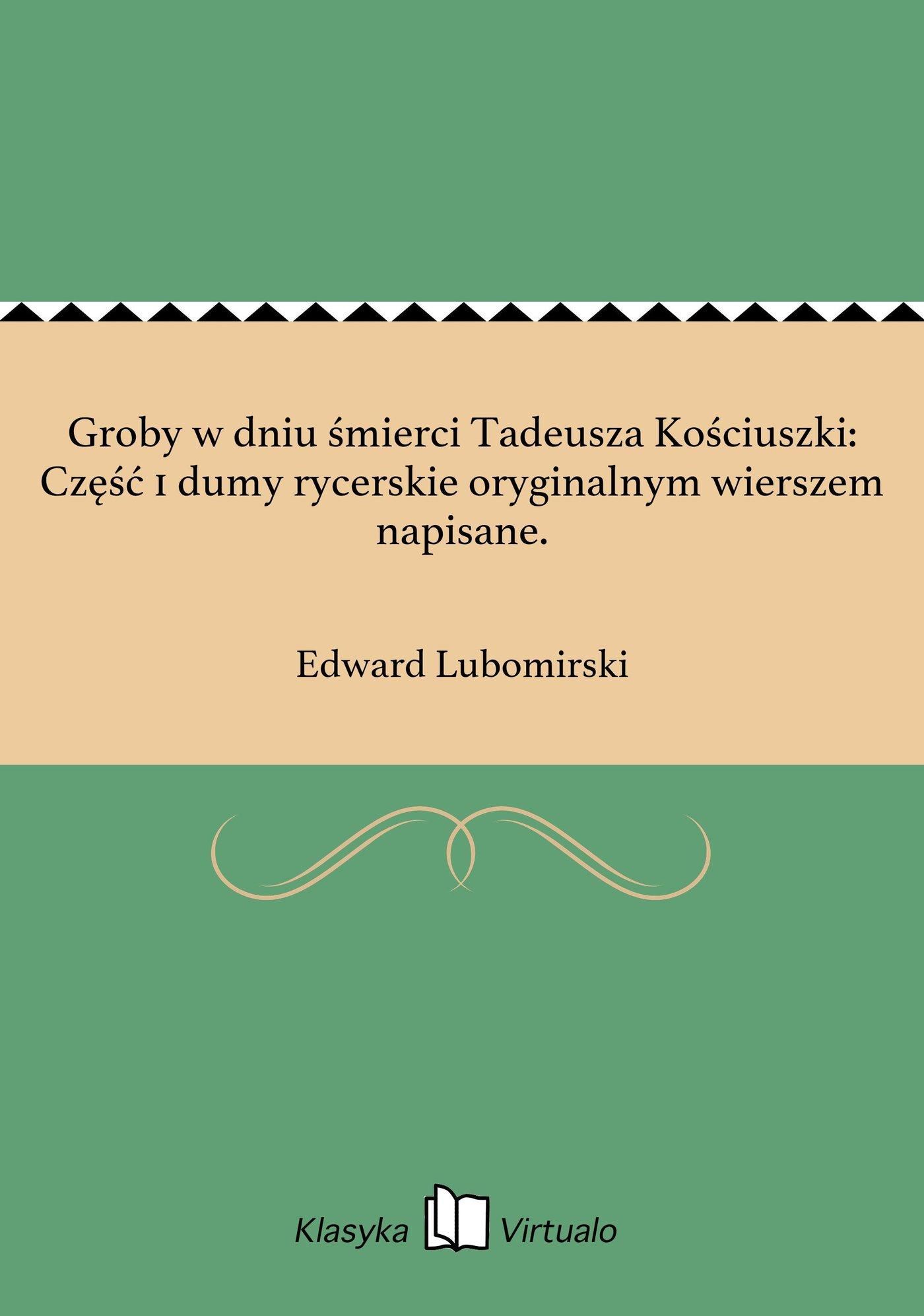 Groby w dniu śmierci Tadeusza Kościuszki: Część 1 dumy rycerskie oryginalnym wierszem napisane. - Ebook (Książka EPUB) do pobrania w formacie EPUB
