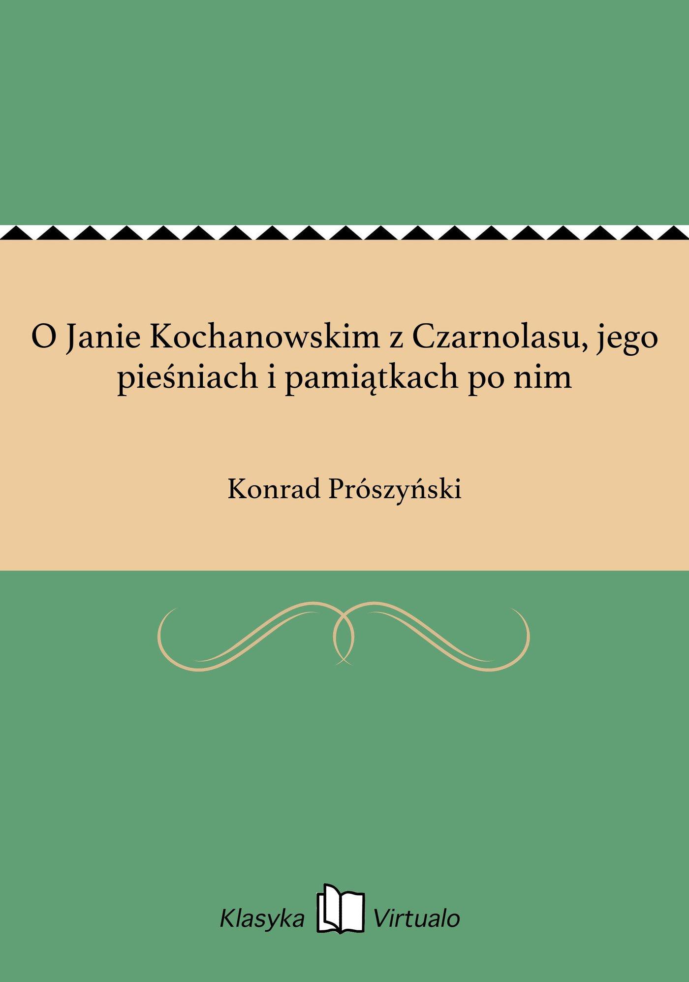 O Janie Kochanowskim z Czarnolasu, jego pieśniach i pamiątkach po nim - Ebook (Książka EPUB) do pobrania w formacie EPUB