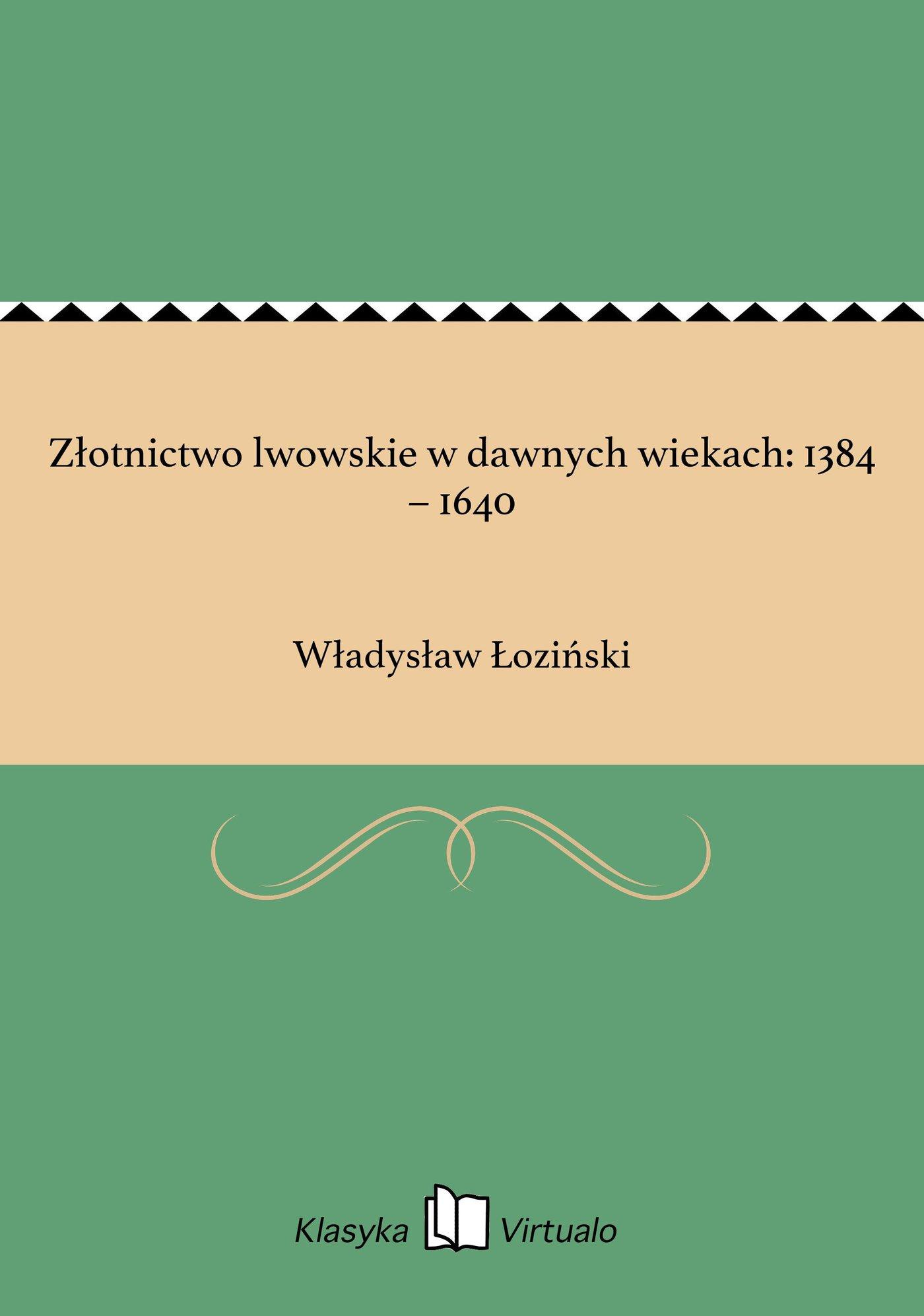 Złotnictwo lwowskie w dawnych wiekach: 1384 – 1640 - Ebook (Książka EPUB) do pobrania w formacie EPUB