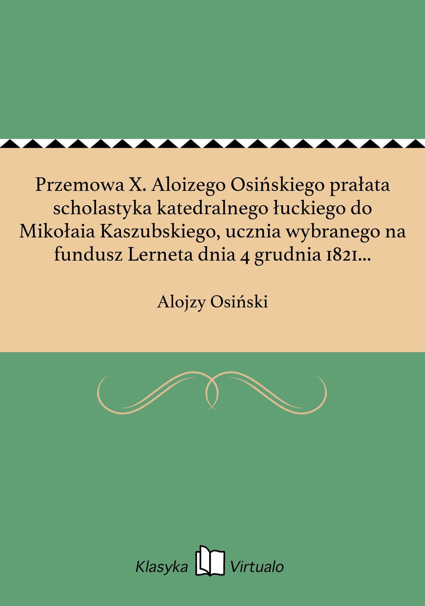 Przemowa X. Aloizego Osińskiego prałata scholastyka katedralnego łuckiego do Mikołaia Kaszubskiego, ucznia wybranego na fundusz Lerneta dnia 4 grudnia 1821 w Krzemieńcu. - Ebook (Książka EPUB) do pobrania w formacie EPUB