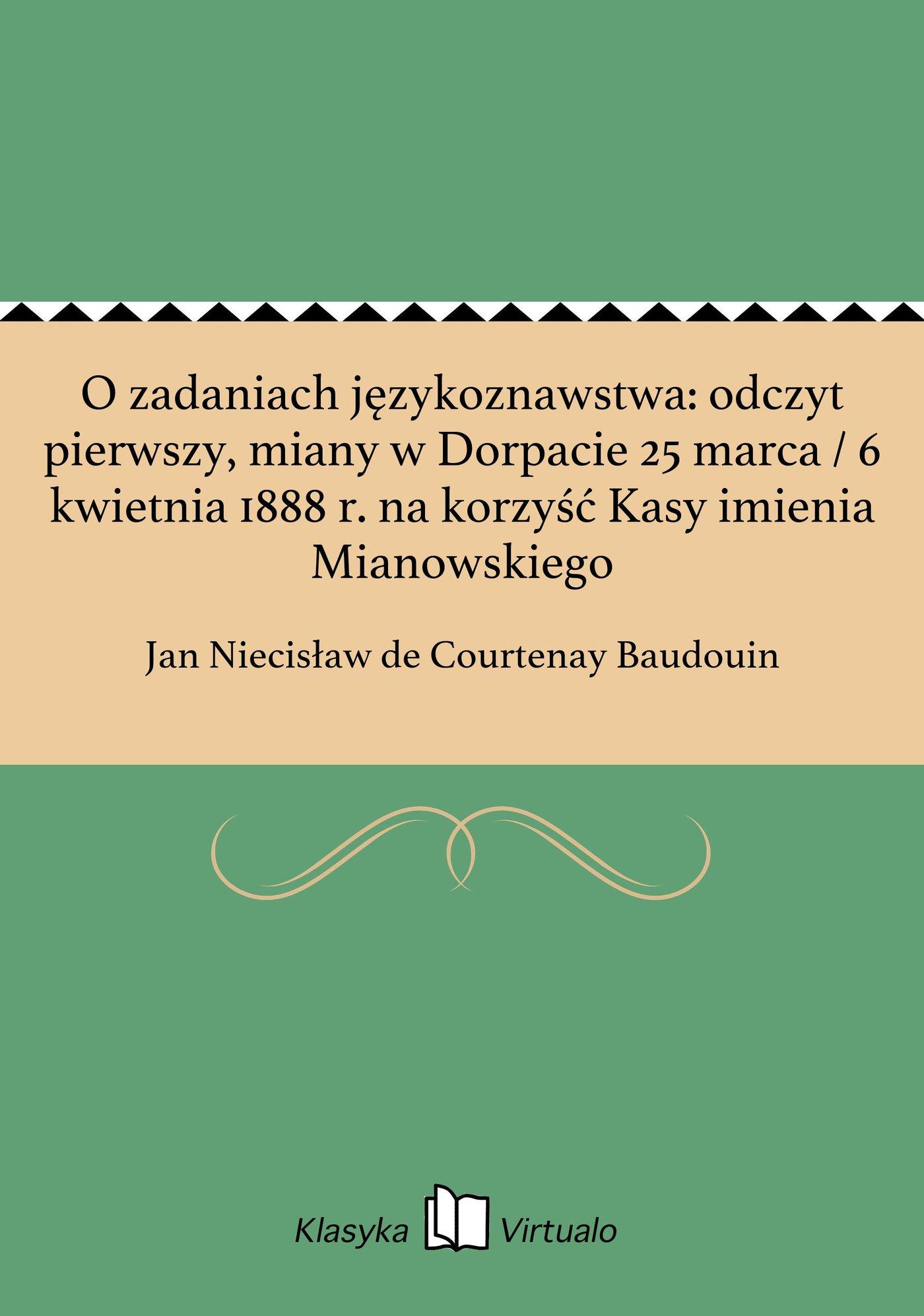 O zadaniach językoznawstwa: odczyt pierwszy, miany w Dorpacie 25 marca / 6 kwietnia 1888 r. na korzyść Kasy imienia Mianowskiego - Ebook (Książka EPUB) do pobrania w formacie EPUB