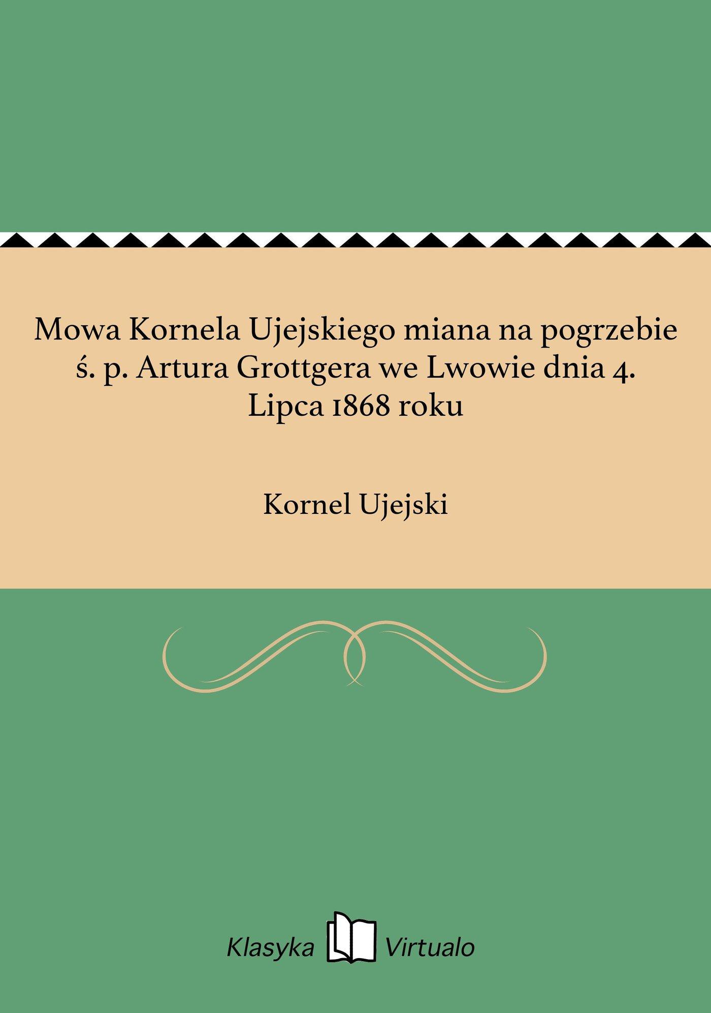 Mowa Kornela Ujejskiego miana na pogrzebie ś. p. Artura Grottgera we Lwowie dnia 4. Lipca 1868 roku - Ebook (Książka EPUB) do pobrania w formacie EPUB