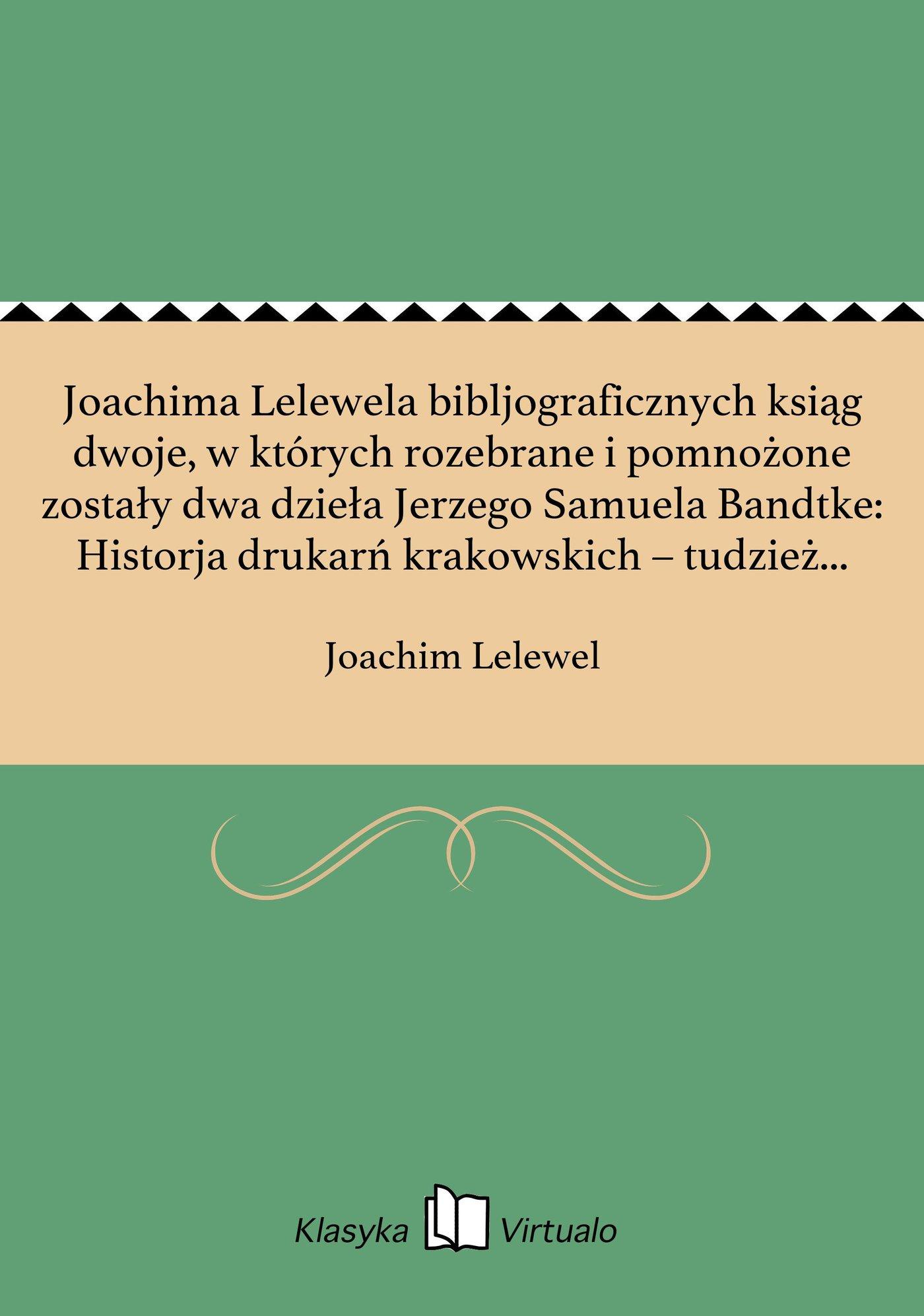 Joachima Lelewela bibljograficznych ksiąg dwoje, w których rozebrane i pomnożone zostały dwa dzieła Jerzego Samuela Bandtke: Historja drukarń krakowskich – tudzież Historja Bibljoteki Uniw. Jagiell. w Krakowie, a przydany Katalog inkunabułow polsk Tom 1 - Ebook (Książka EPUB) do pobrania w formacie EPUB