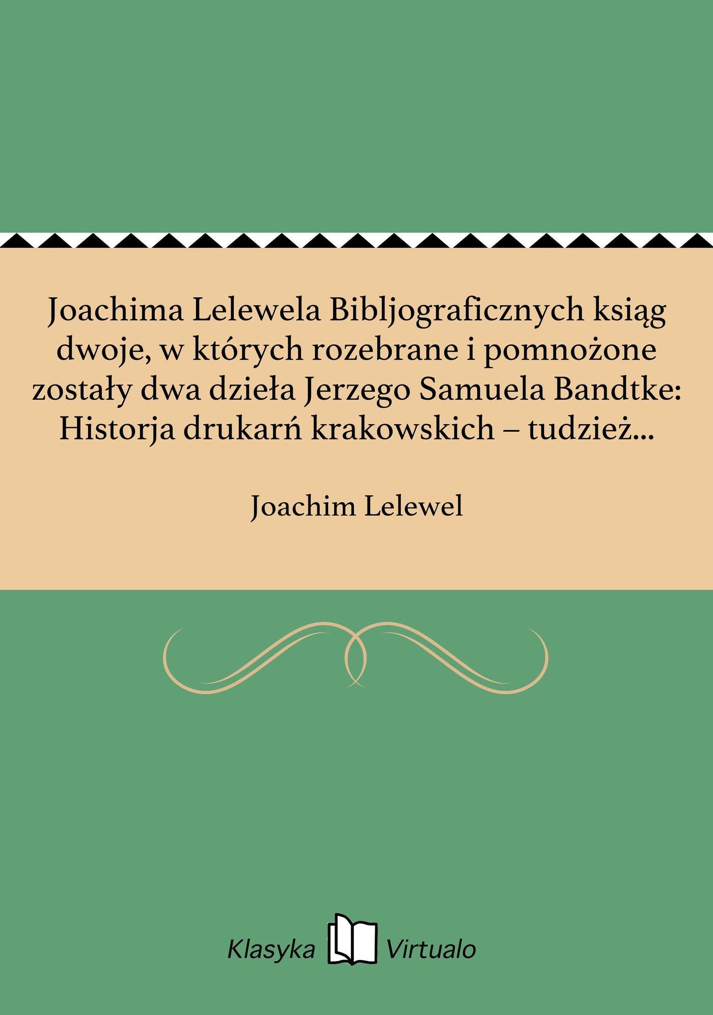 Joachima Lelewela Bibljograficznych ksiąg dwoje, w których rozebrane i pomnożone zostały dwa dzieła Jerzego Samuela Bandtke: Historja drukarń krakowskich – tudzież Historja Biblioteki Uniw. Jagiell. w Krakowie a przydany Katalog inkunabułów polsk Tom 2. - Ebook (Książka EPUB) do pobrania w formacie EPUB