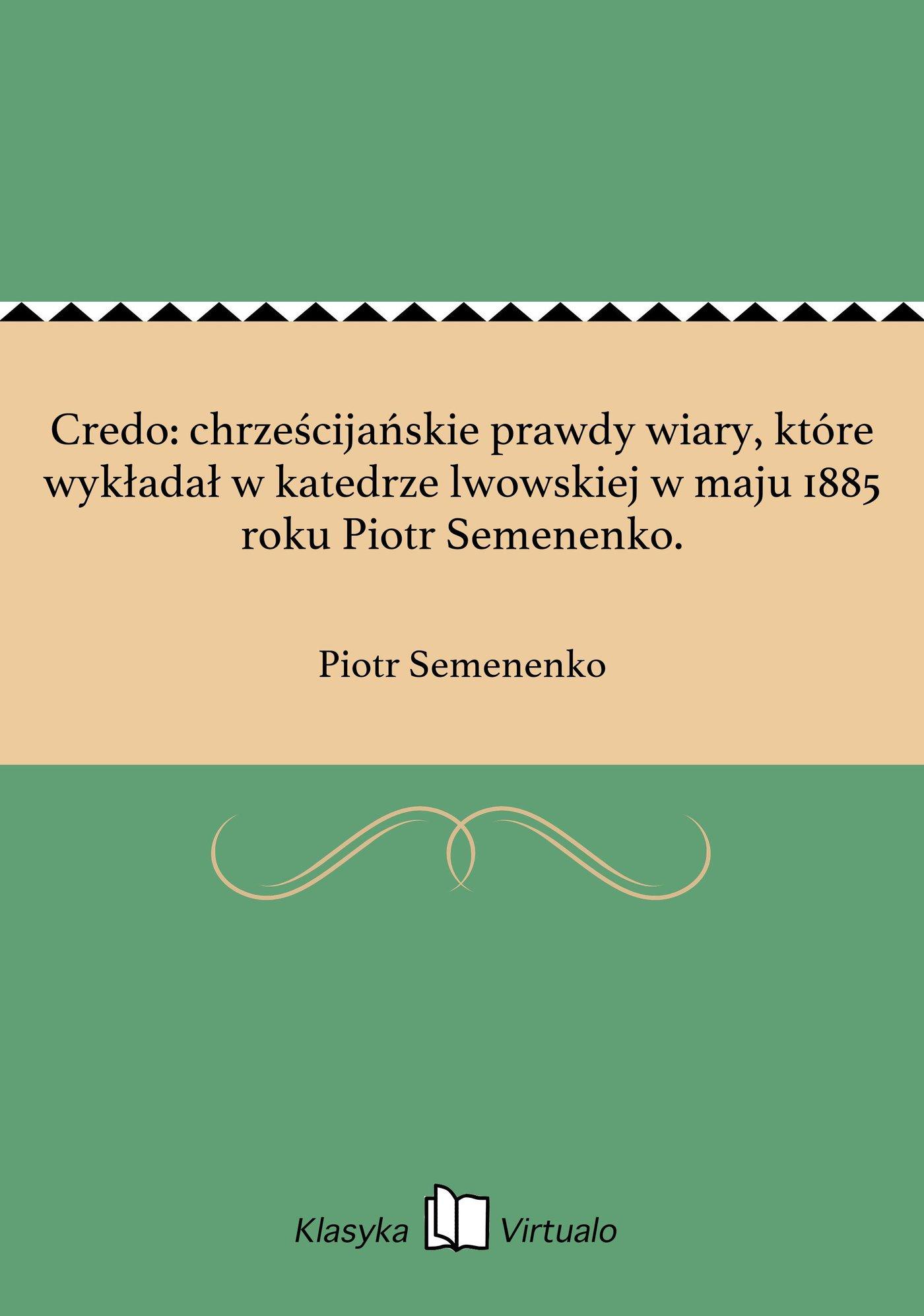 Credo: chrześcijańskie prawdy wiary, które wykładał w katedrze lwowskiej w maju 1885 roku Piotr Semenenko. - Ebook (Książka EPUB) do pobrania w formacie EPUB