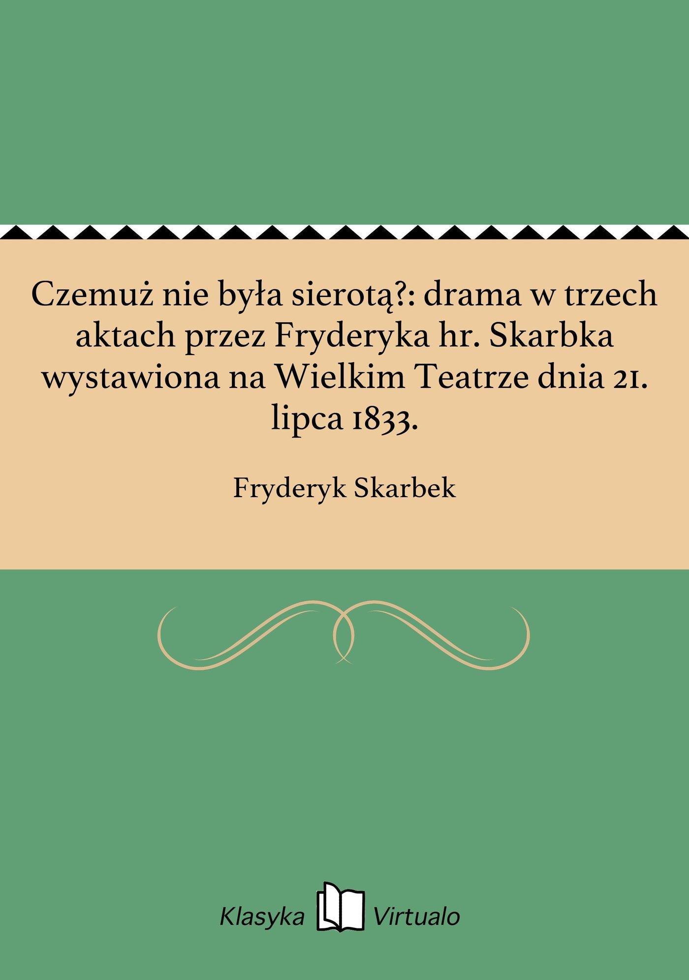 Czemuż nie była sierotą?: drama w trzech aktach przez Fryderyka hr. Skarbka wystawiona na Wielkim Teatrze dnia 21. lipca 1833. - Ebook (Książka EPUB) do pobrania w formacie EPUB