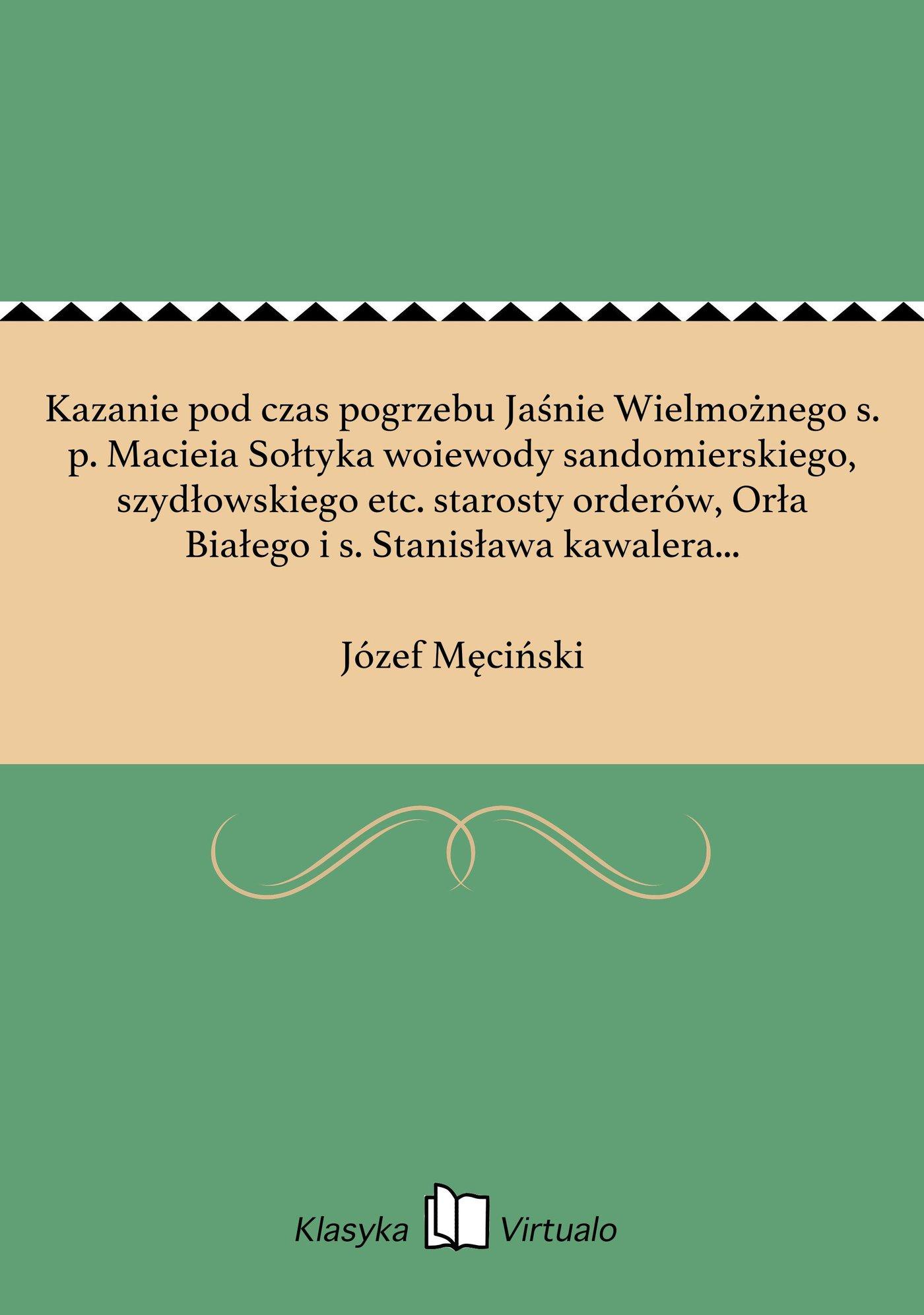 Kazanie pod czas pogrzebu Jaśnie Wielmożnego s. p. Macieia Sołtyka woiewody sandomierskiego, szydłowskiego etc. starosty orderów, Orła Białego i s. Stanisława kawalera w kościele stopnickim xx. Reformatorów dnia 31 maia 1802 roku - Ebook (Książka EPUB) do pobrania w formacie EPUB