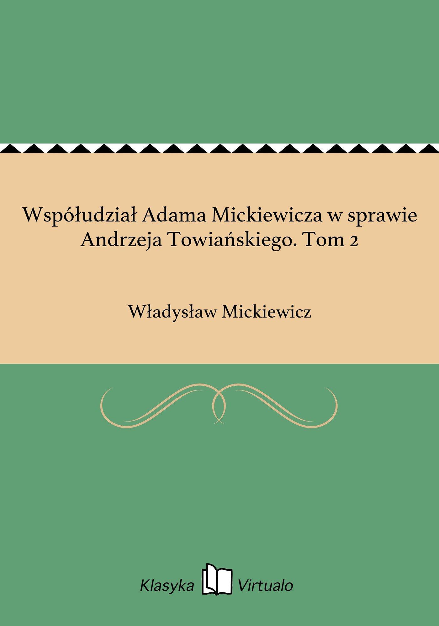 Współudział Adama Mickiewicza w sprawie Andrzeja Towiańskiego. Tom 2 - Ebook (Książka EPUB) do pobrania w formacie EPUB