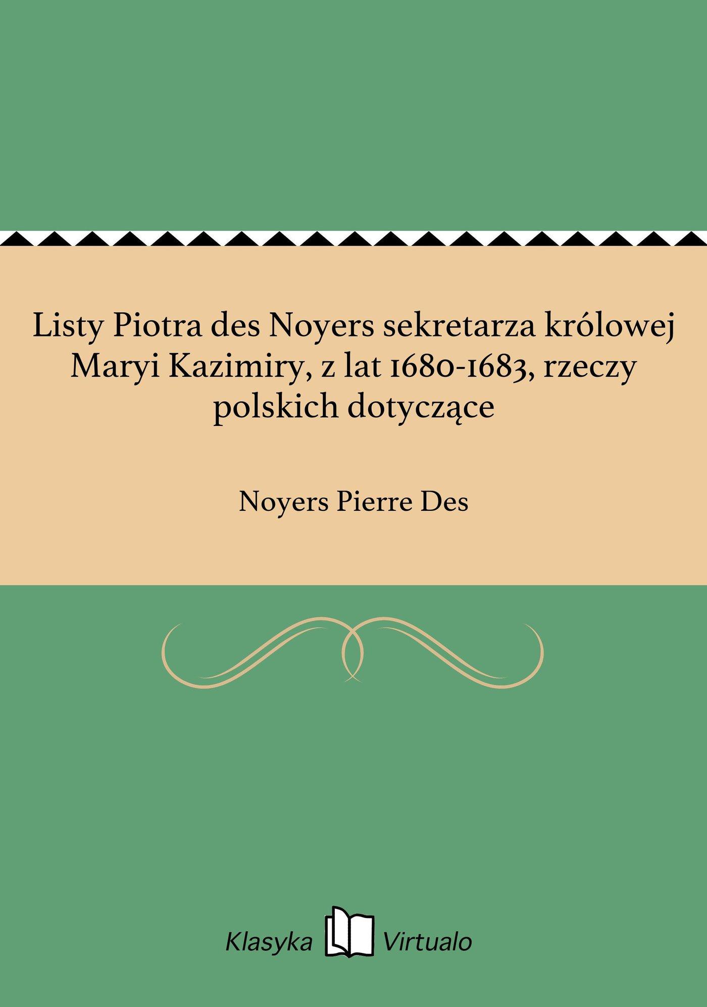 Listy Piotra des Noyers sekretarza królowej Maryi Kazimiry, z lat 1680-1683, rzeczy polskich dotyczące - Ebook (Książka EPUB) do pobrania w formacie EPUB