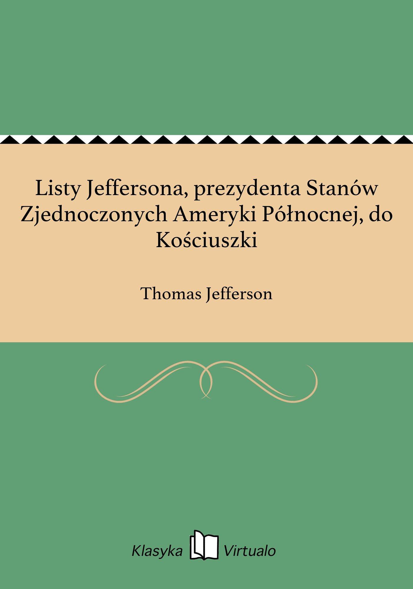 Listy Jeffersona, prezydenta Stanów Zjednoczonych Ameryki Północnej, do Kościuszki - Ebook (Książka EPUB) do pobrania w formacie EPUB