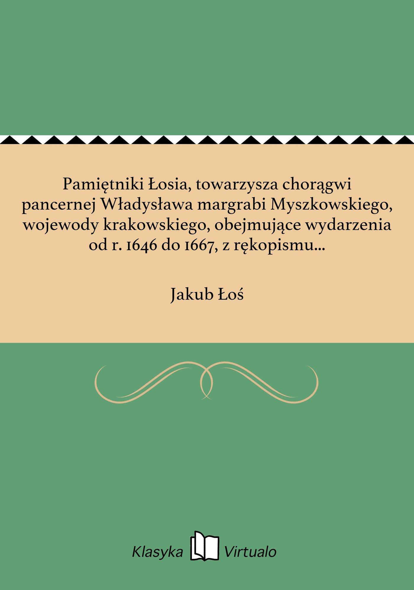 Pamiętniki Łosia, towarzysza chorągwi pancernej Władysława margrabi Myszkowskiego, wojewody krakowskiego, obejmujące wydarzenia od r. 1646 do 1667, z rękopismu współczesnego, dochowanego w zamku podhoreckim, wydane - Ebook (Książka EPUB) do pobrania w formacie EPUB