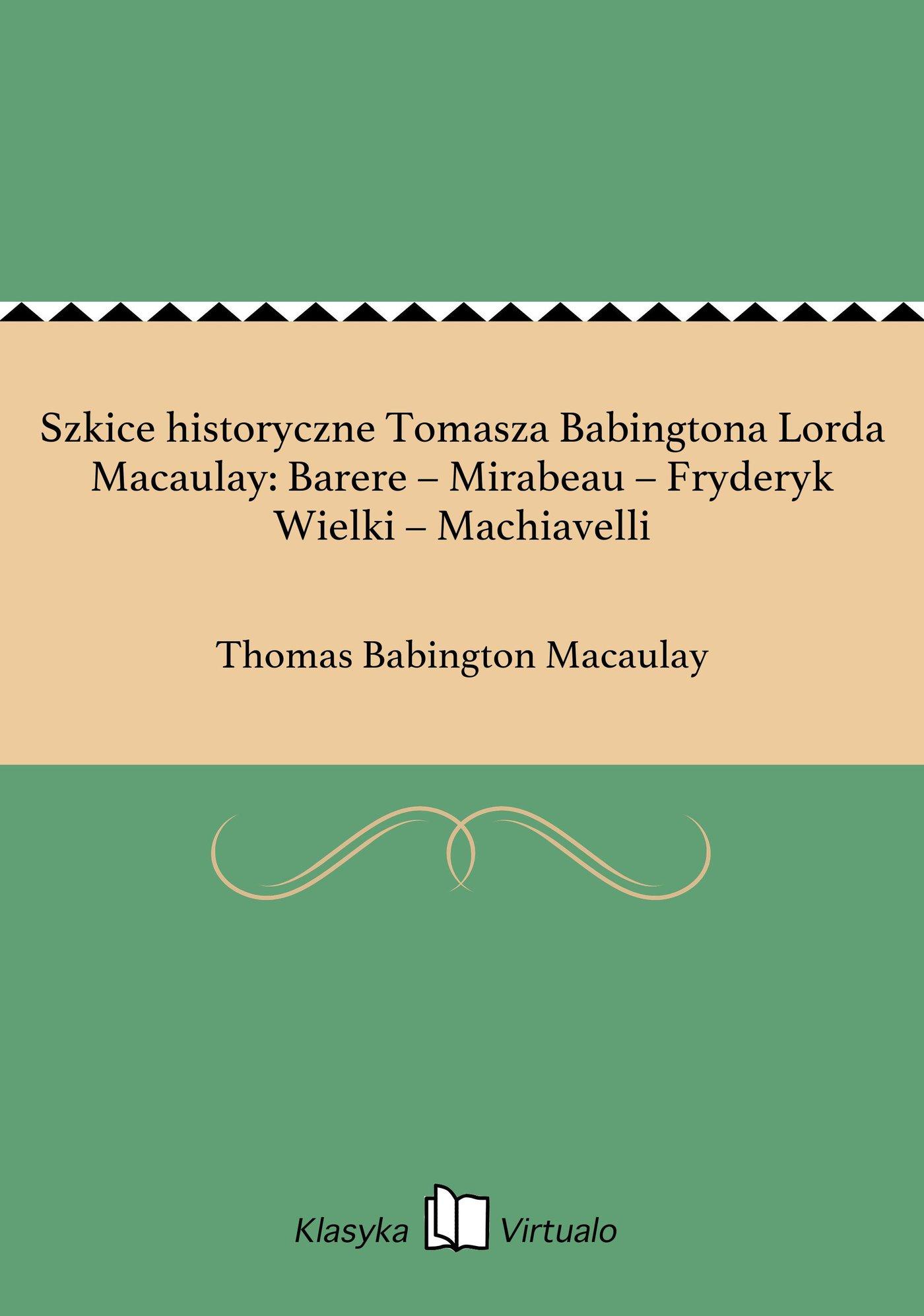Szkice historyczne Tomasza Babingtona Lorda Macaulay: Barere – Mirabeau – Fryderyk Wielki – Machiavelli - Ebook (Książka EPUB) do pobrania w formacie EPUB